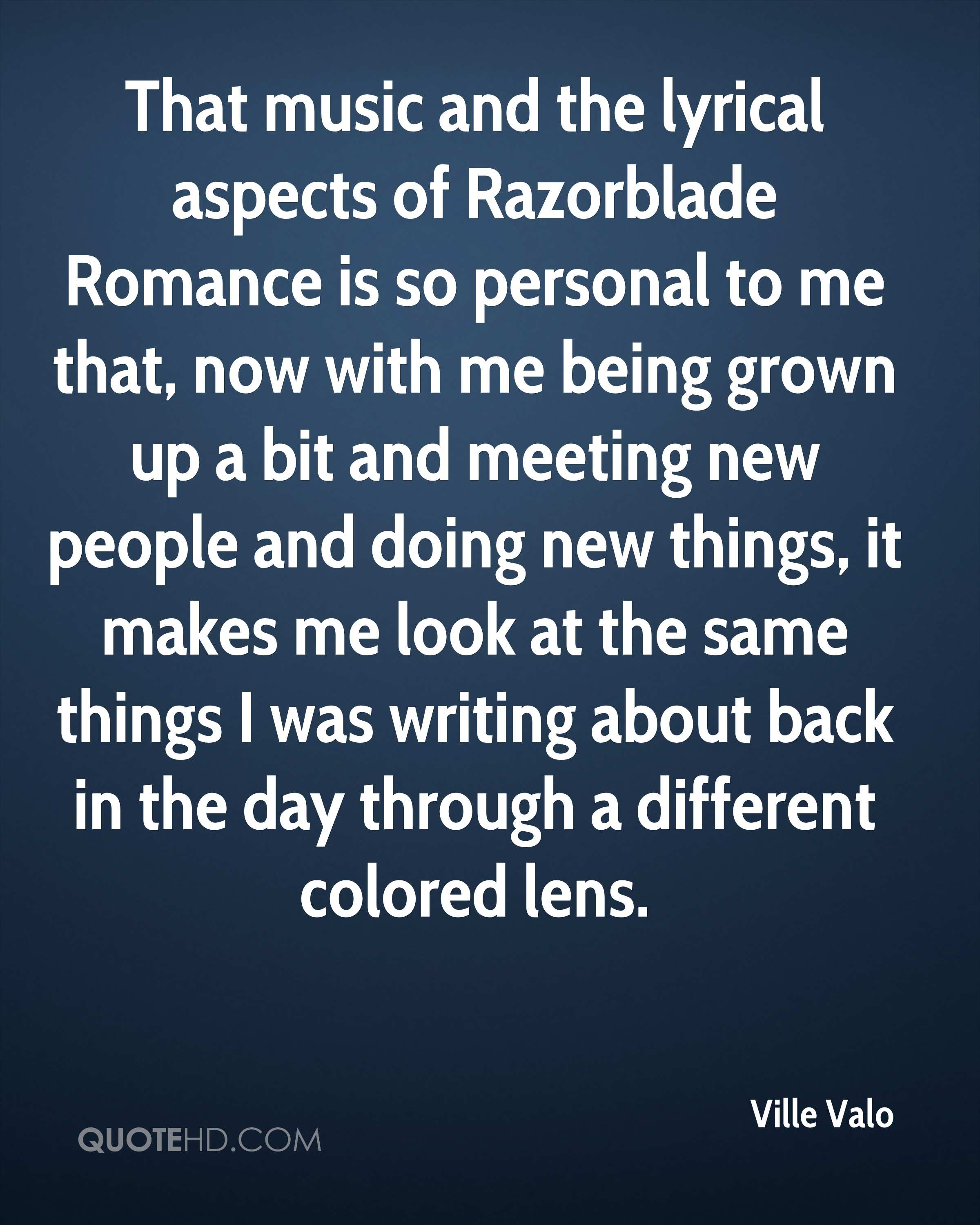 That music and the lyrical aspects of Razorblade Romance is so personal to me that, now with me being grown up a bit and meeting new people and doing new things, it makes me look at the same things I was writing about back in the day through a different colored lens.