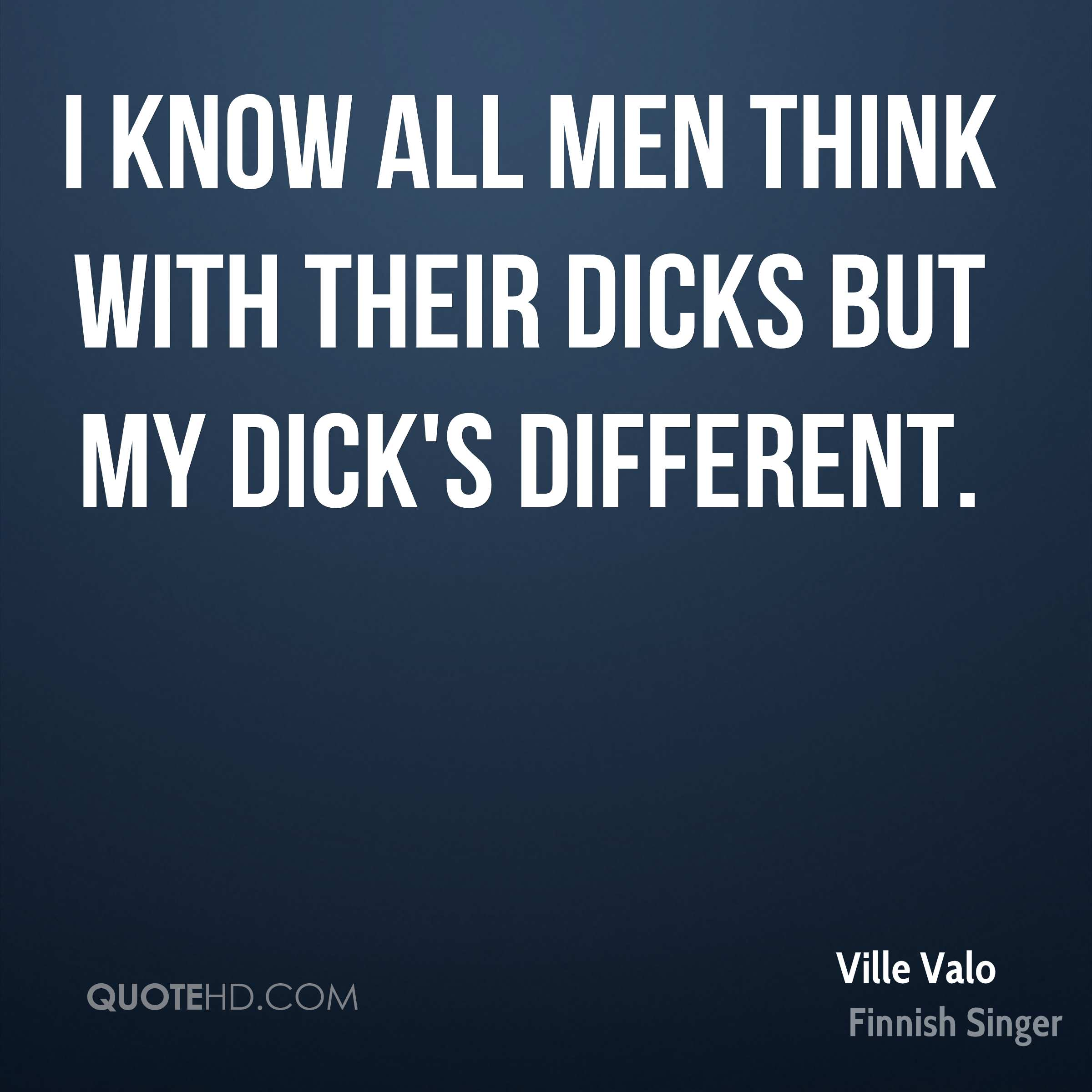 I know all men think with their dicks but my dick's different.