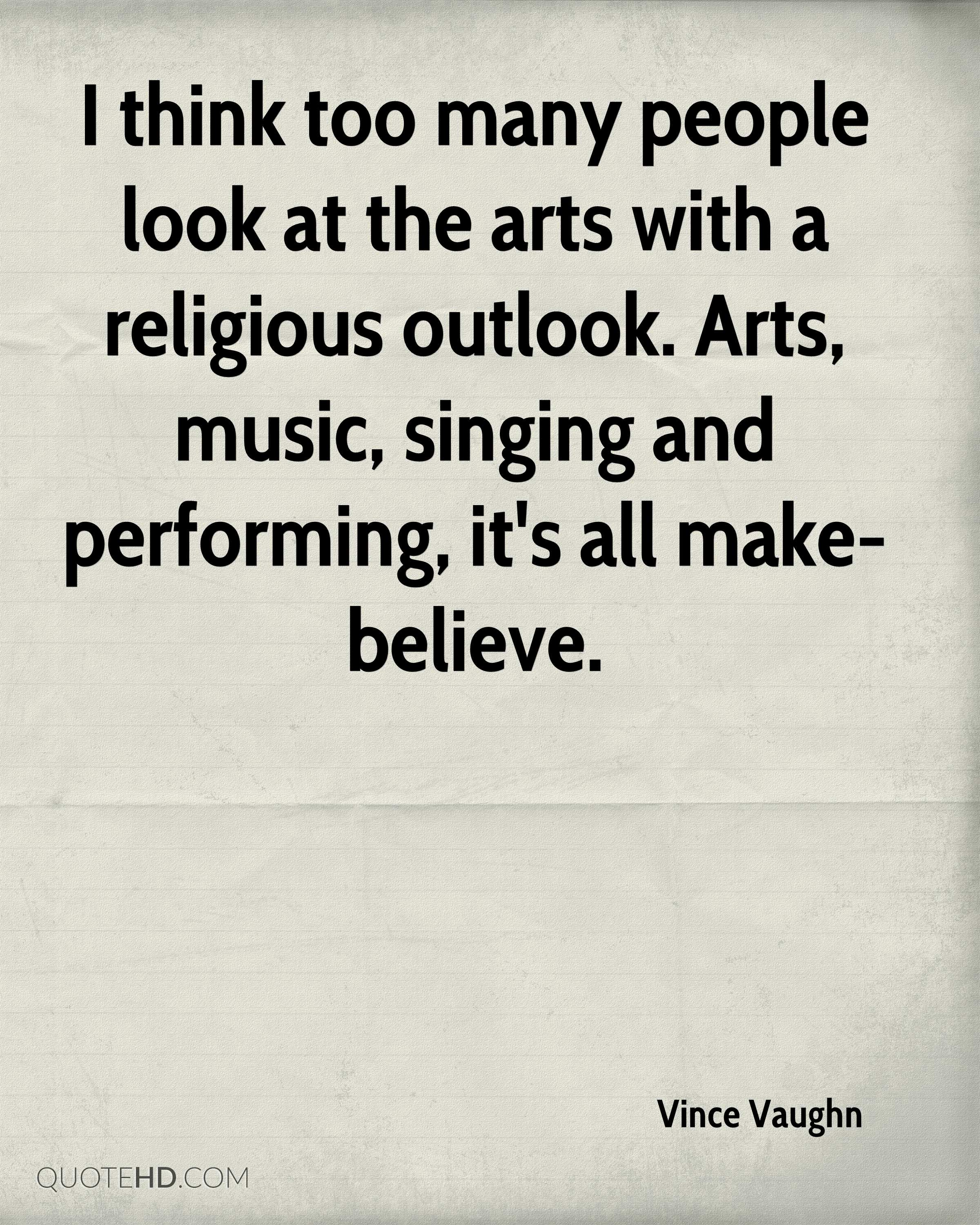 I think too many people look at the arts with a religious outlook. Arts, music, singing and performing, it's all make-believe.