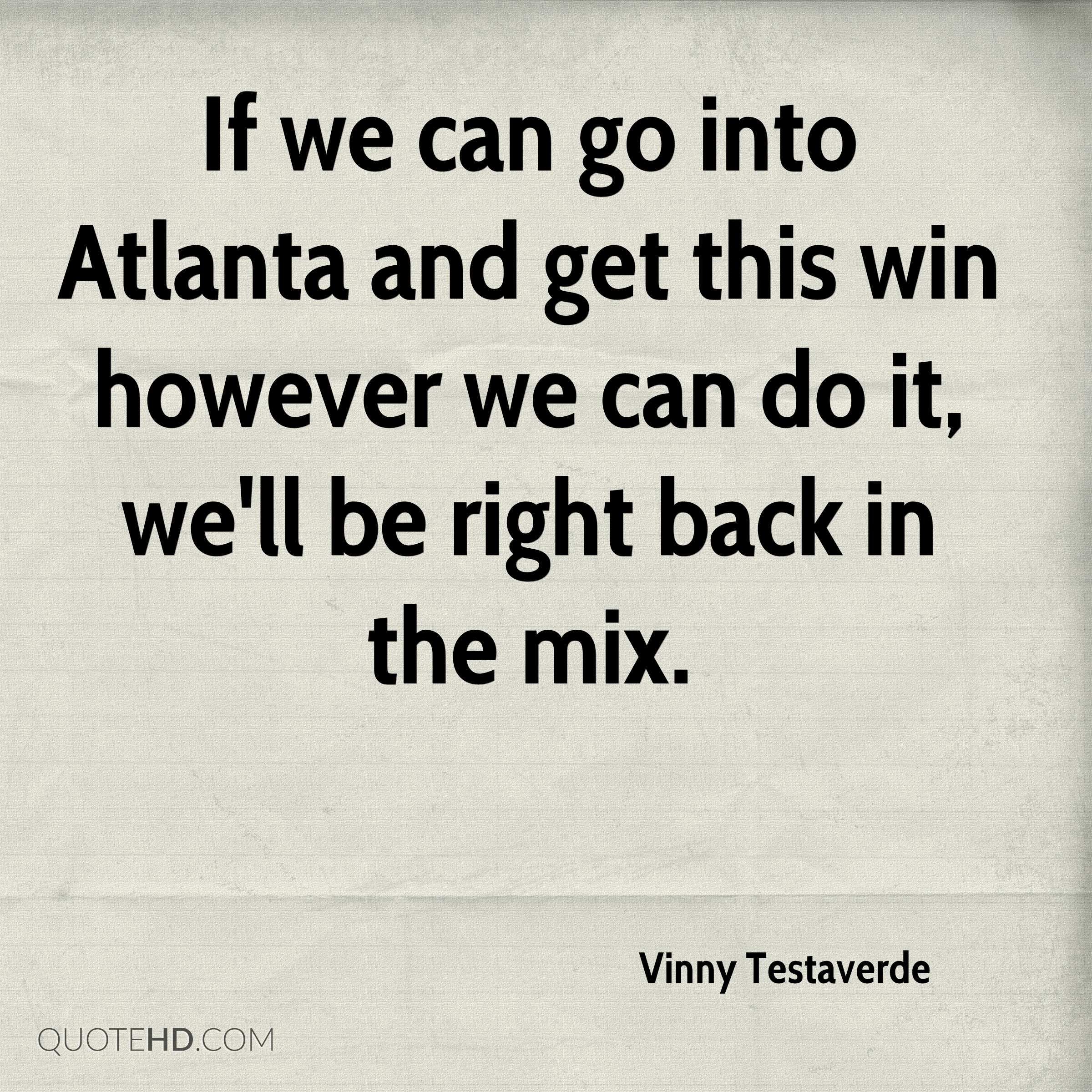If we can go into Atlanta and get this win however we can do it, we'll be right back in the mix.