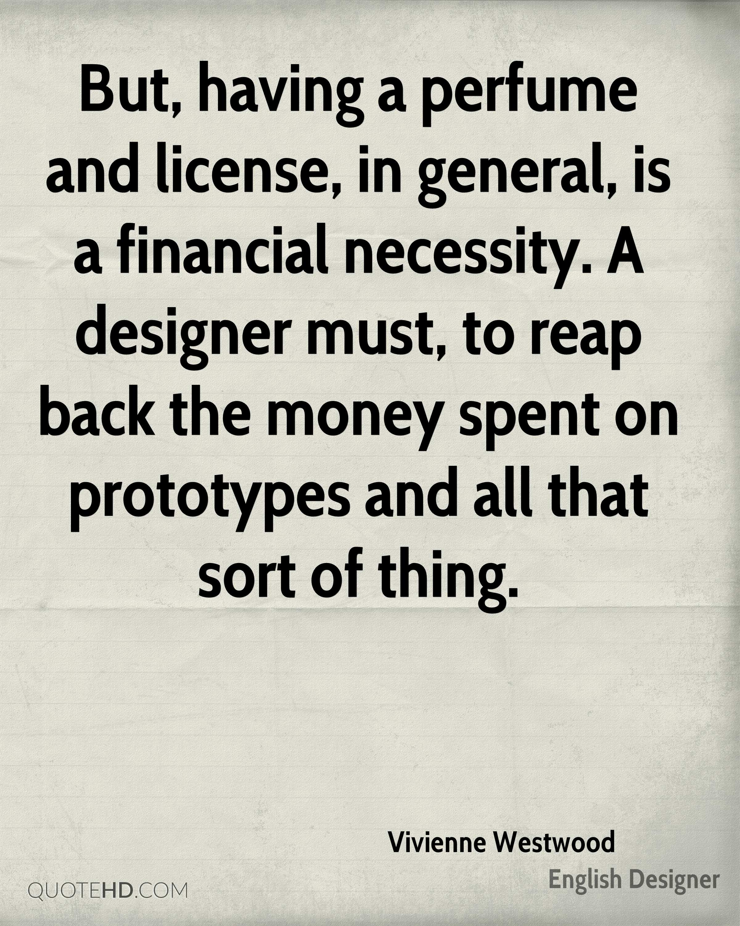 But, having a perfume and license, in general, is a financial necessity. A designer must, to reap back the money spent on prototypes and all that sort of thing.