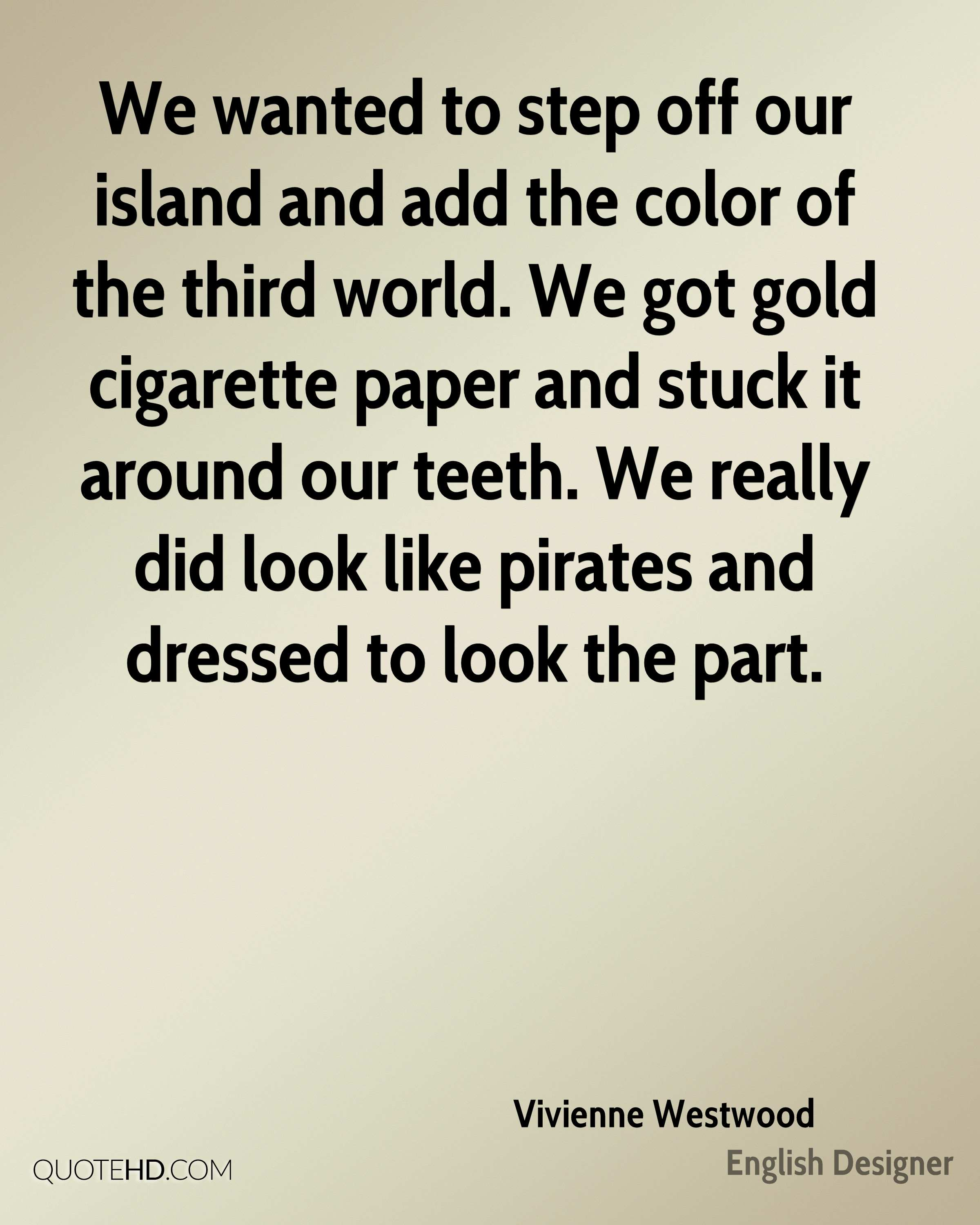 We wanted to step off our island and add the color of the third world. We got gold cigarette paper and stuck it around our teeth. We really did look like pirates and dressed to look the part.