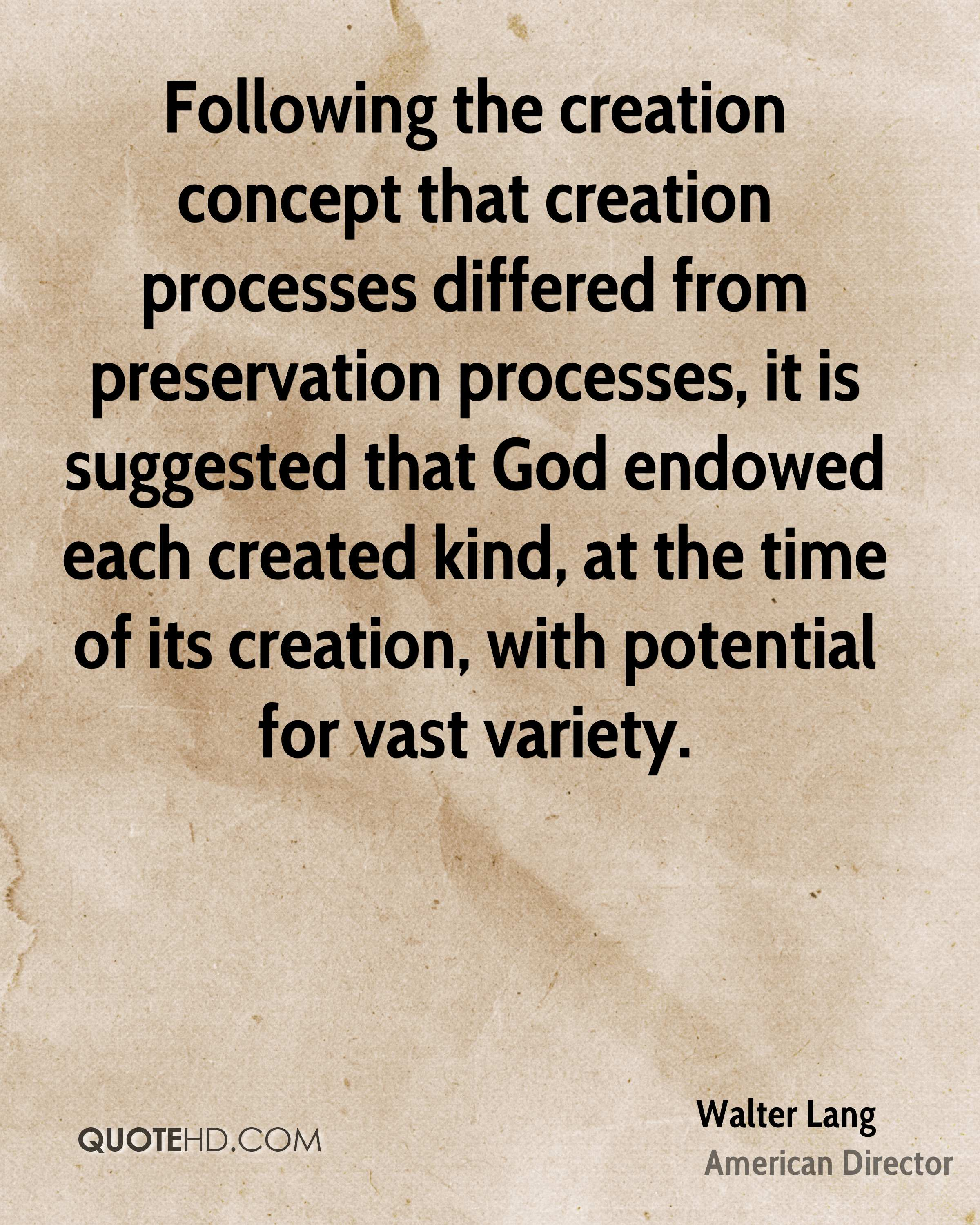 Following the creation concept that creation processes differed from preservation processes, it is suggested that God endowed each created kind, at the time of its creation, with potential for vast variety.