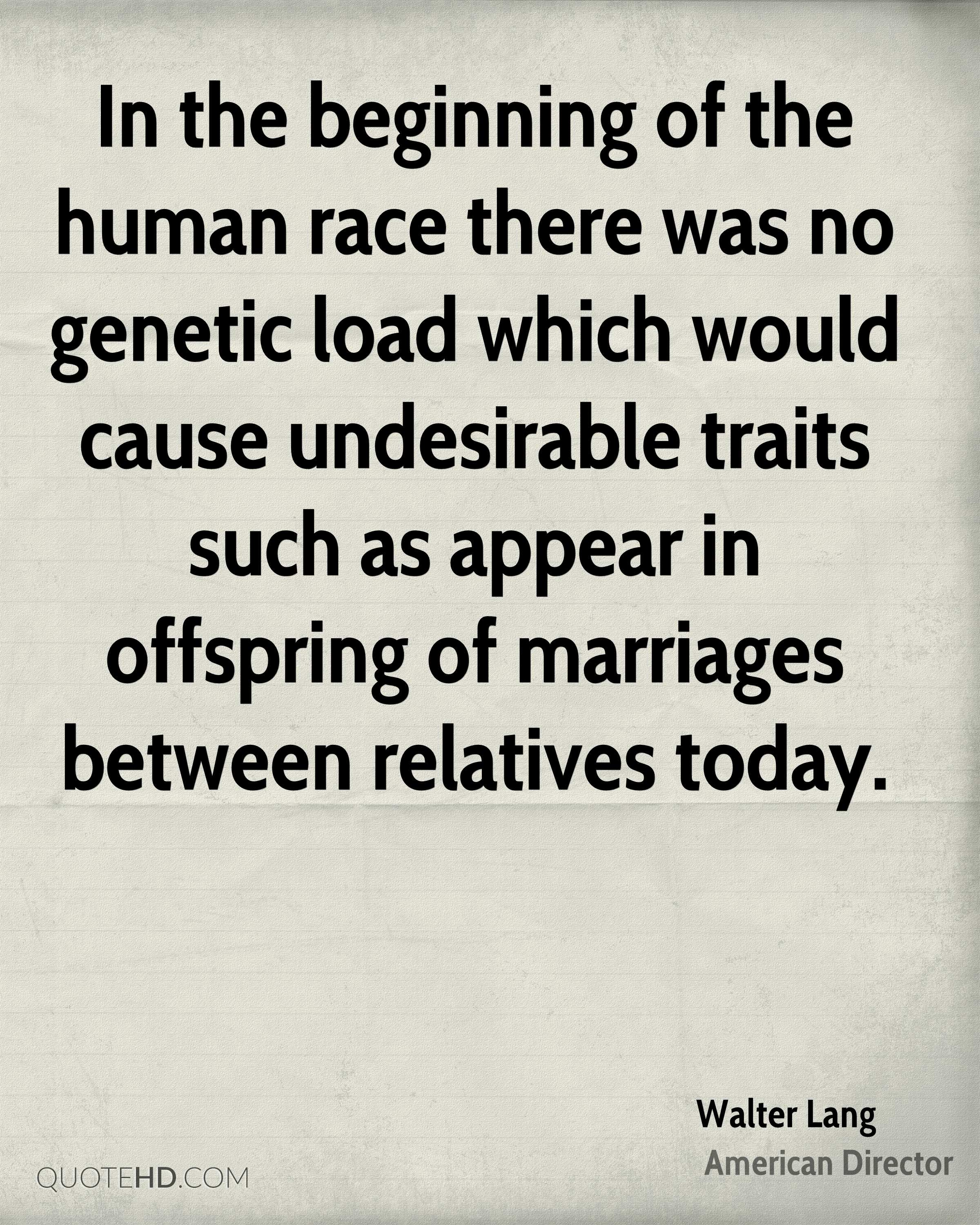In the beginning of the human race there was no genetic load which would cause undesirable traits such as appear in offspring of marriages between relatives today.