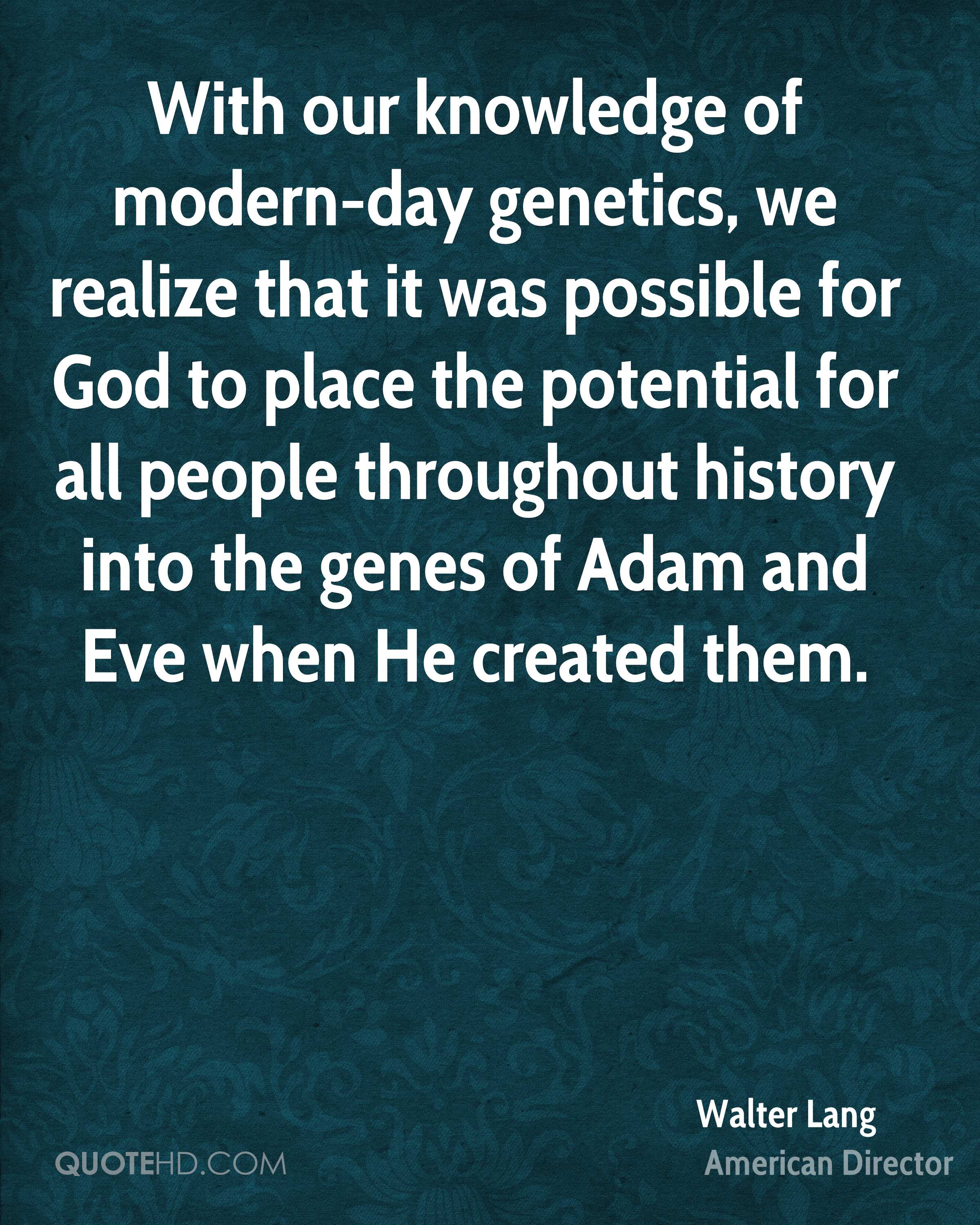 With our knowledge of modern-day genetics, we realize that it was possible for God to place the potential for all people throughout history into the genes of Adam and Eve when He created them.