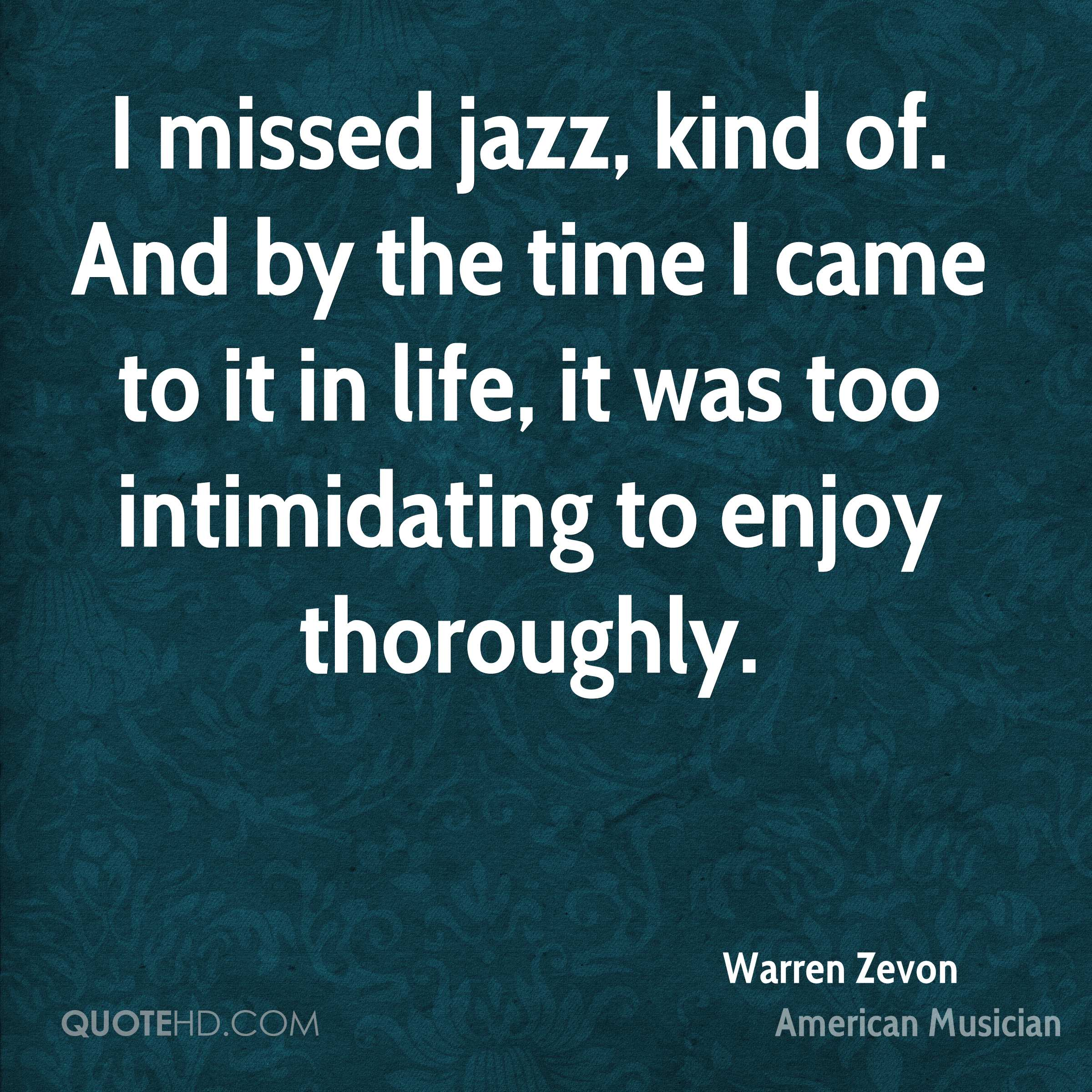 I missed jazz, kind of. And by the time I came to it in life, it was too intimidating to enjoy thoroughly.