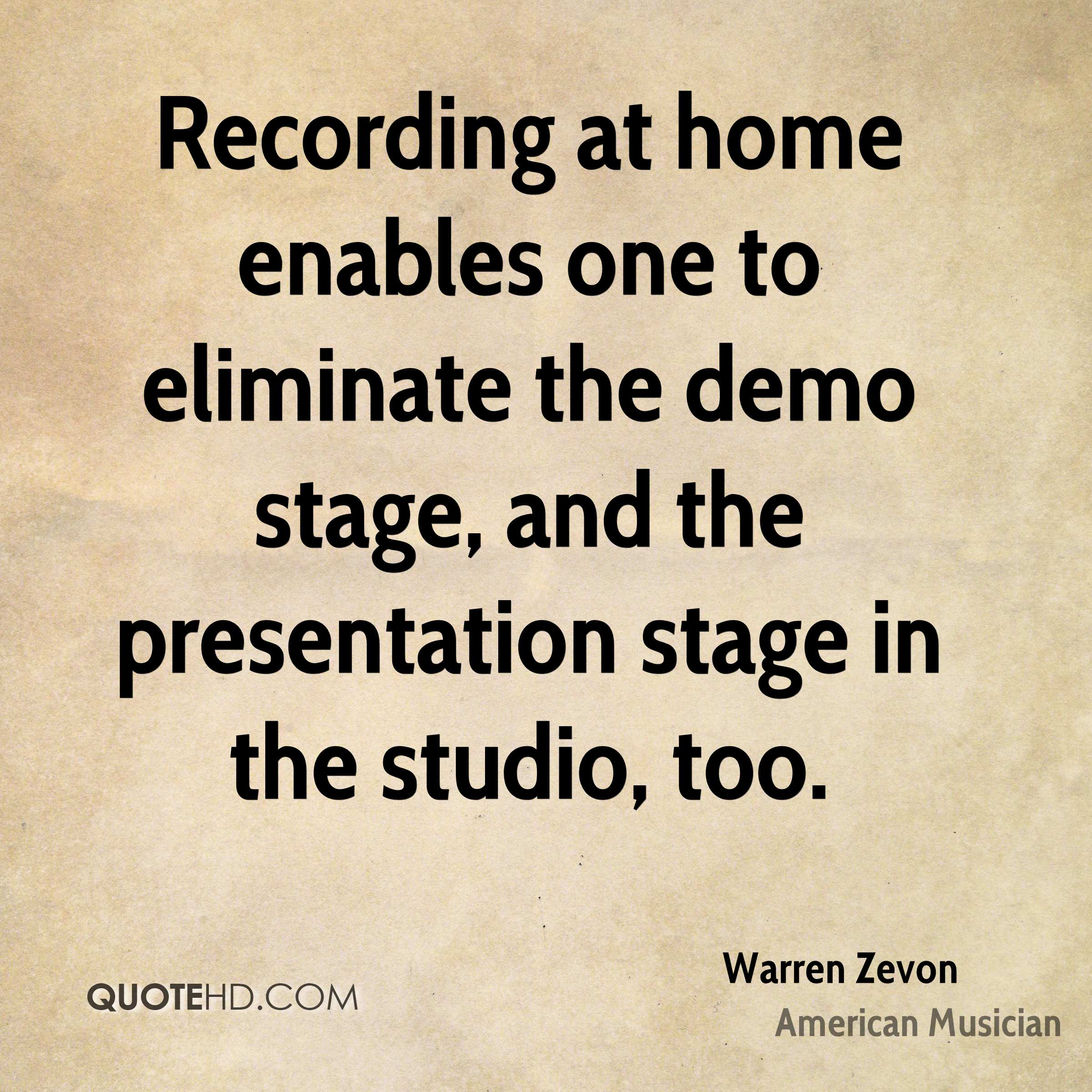 Recording at home enables one to eliminate the demo stage, and the presentation stage in the studio, too.