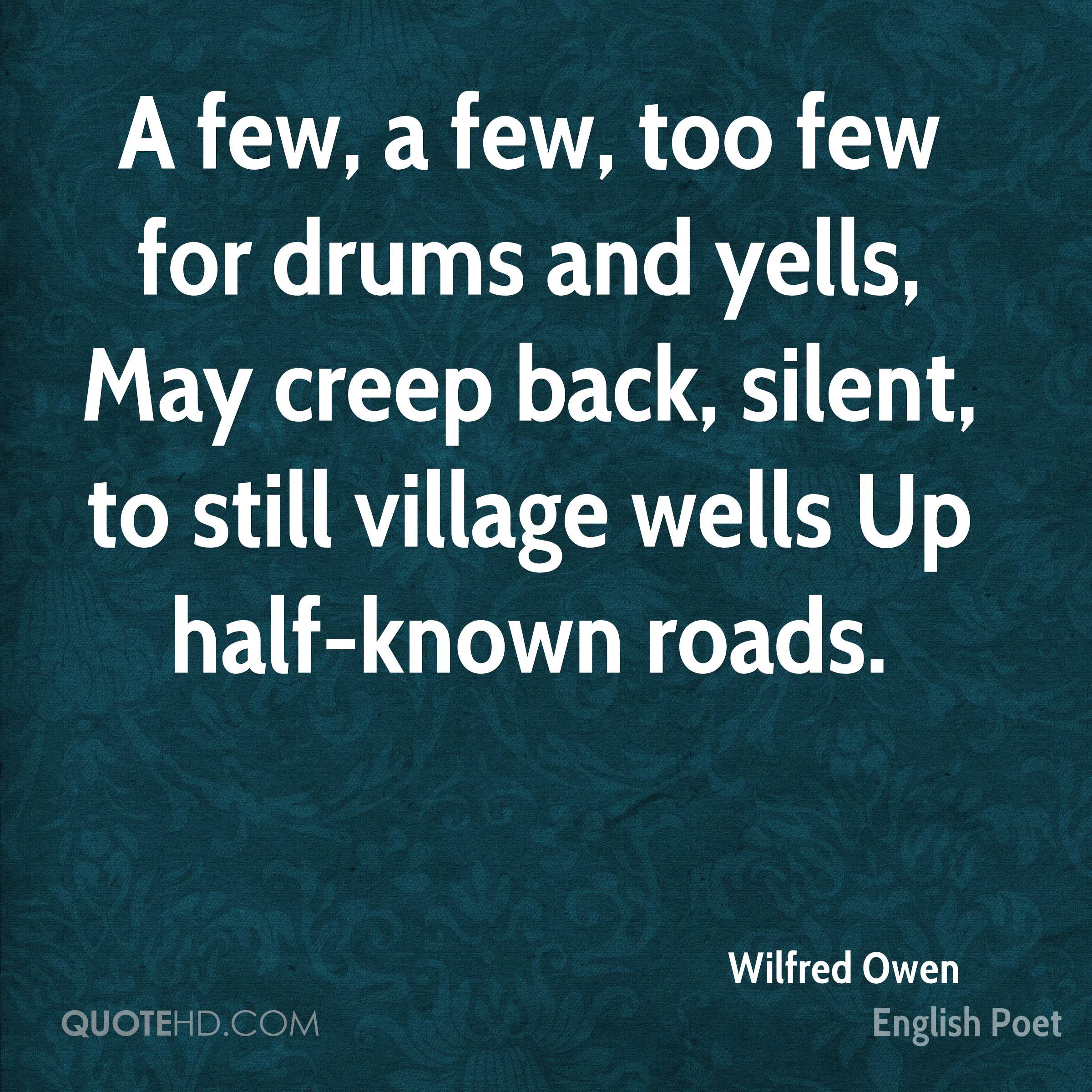 A few, a few, too few for drums and yells, May creep back, silent, to still village wells Up half-known roads.