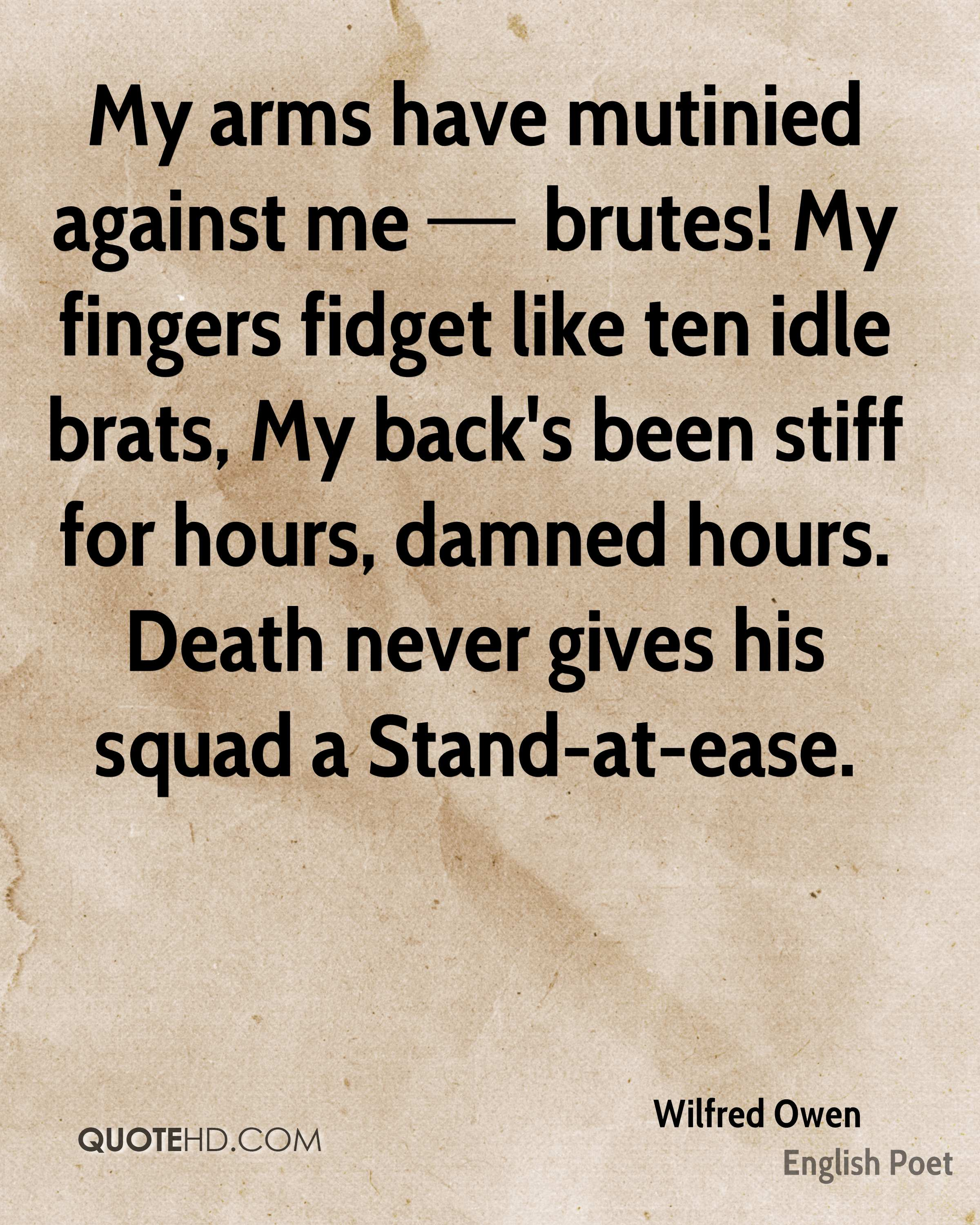 My arms have mutinied against me — brutes! My fingers fidget like ten idle brats, My back's been stiff for hours, damned hours. Death never gives his squad a Stand-at-ease.