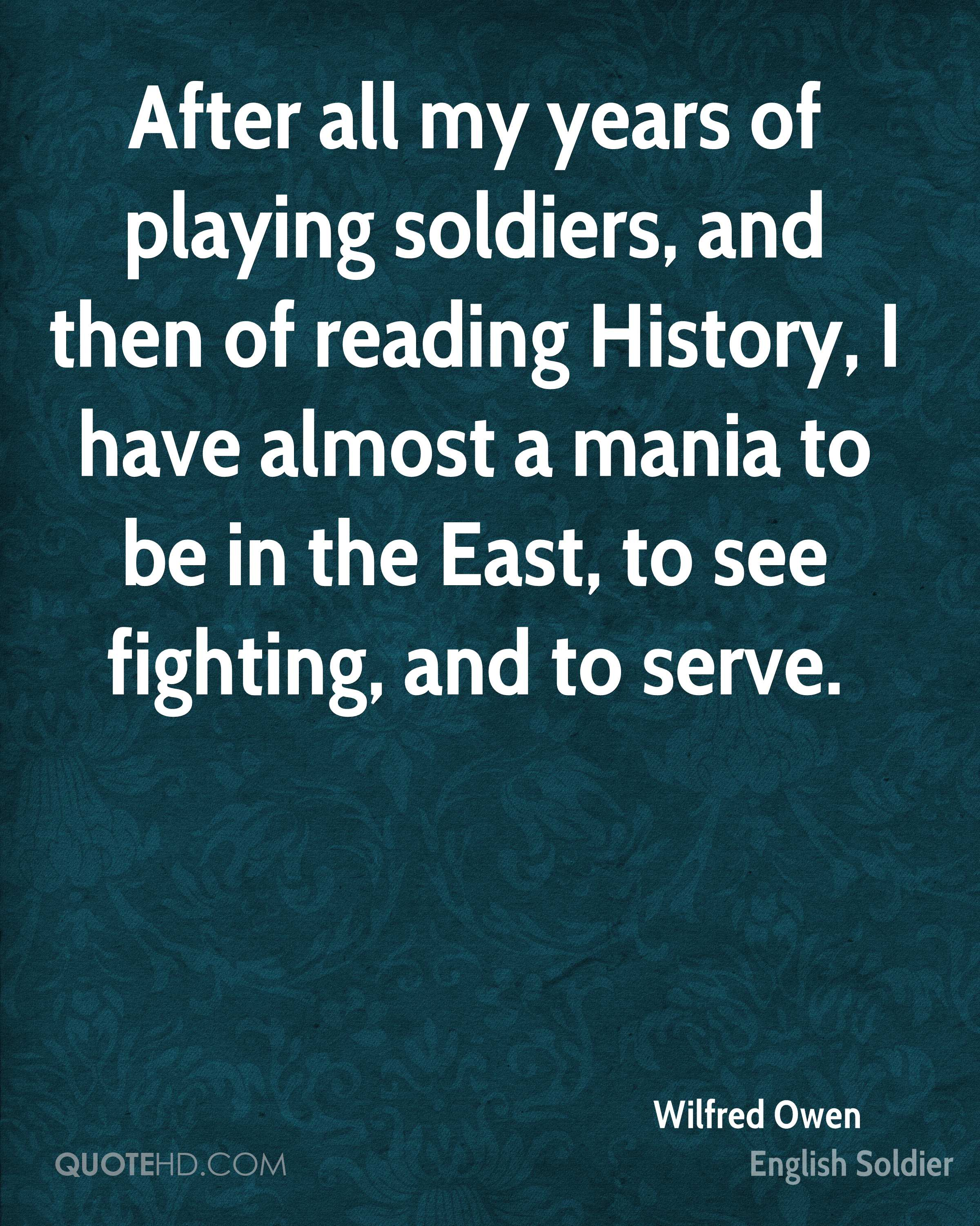After all my years of playing soldiers, and then of reading History, I have almost a mania to be in the East, to see fighting, and to serve.