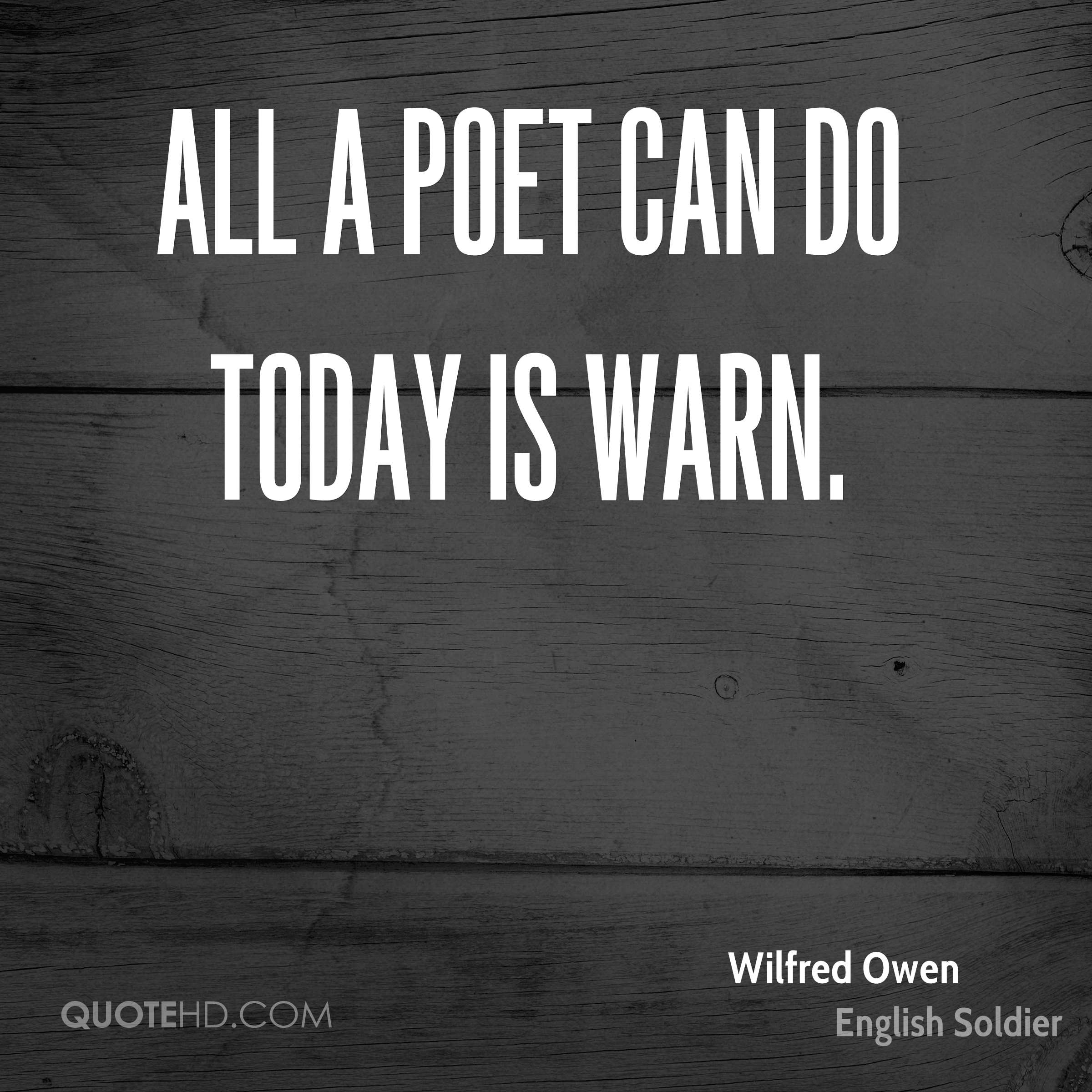 All a poet can do today is warn.