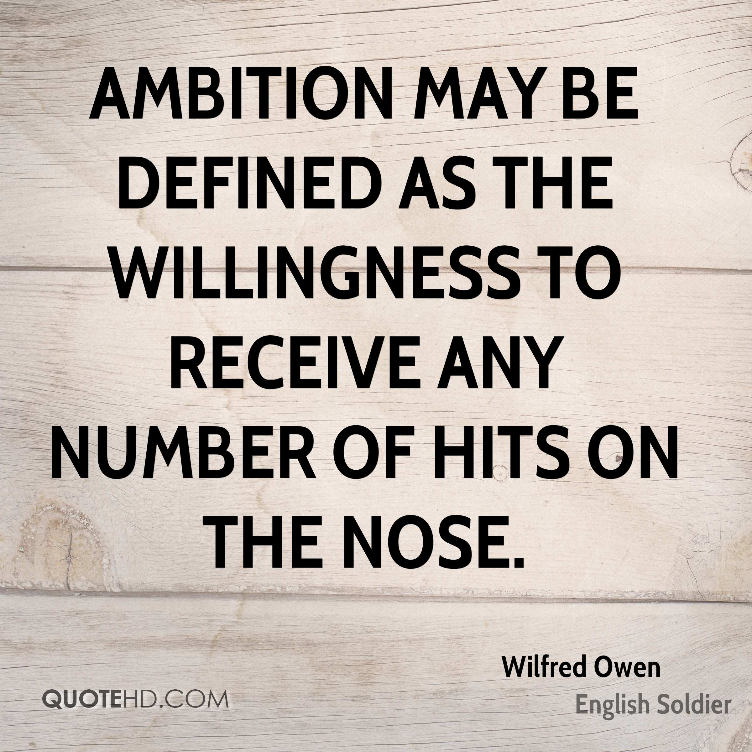 Ambition may be defined as the willingness to receive any number of hits on the nose.