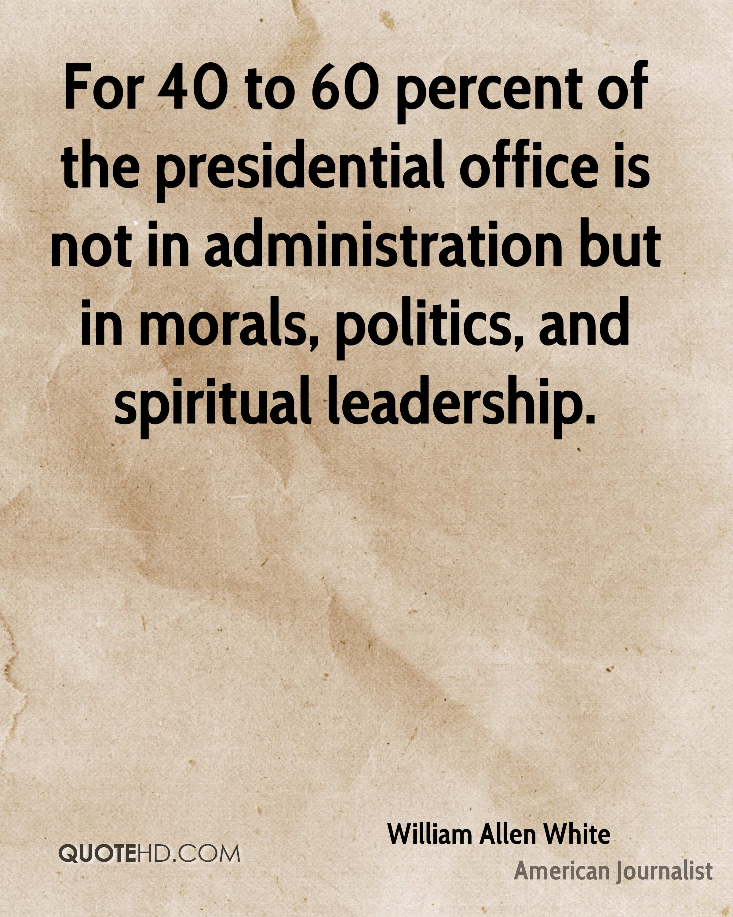 For 40 to 60 percent of the presidential office is not in administration but in morals, politics, and spiritual leadership.