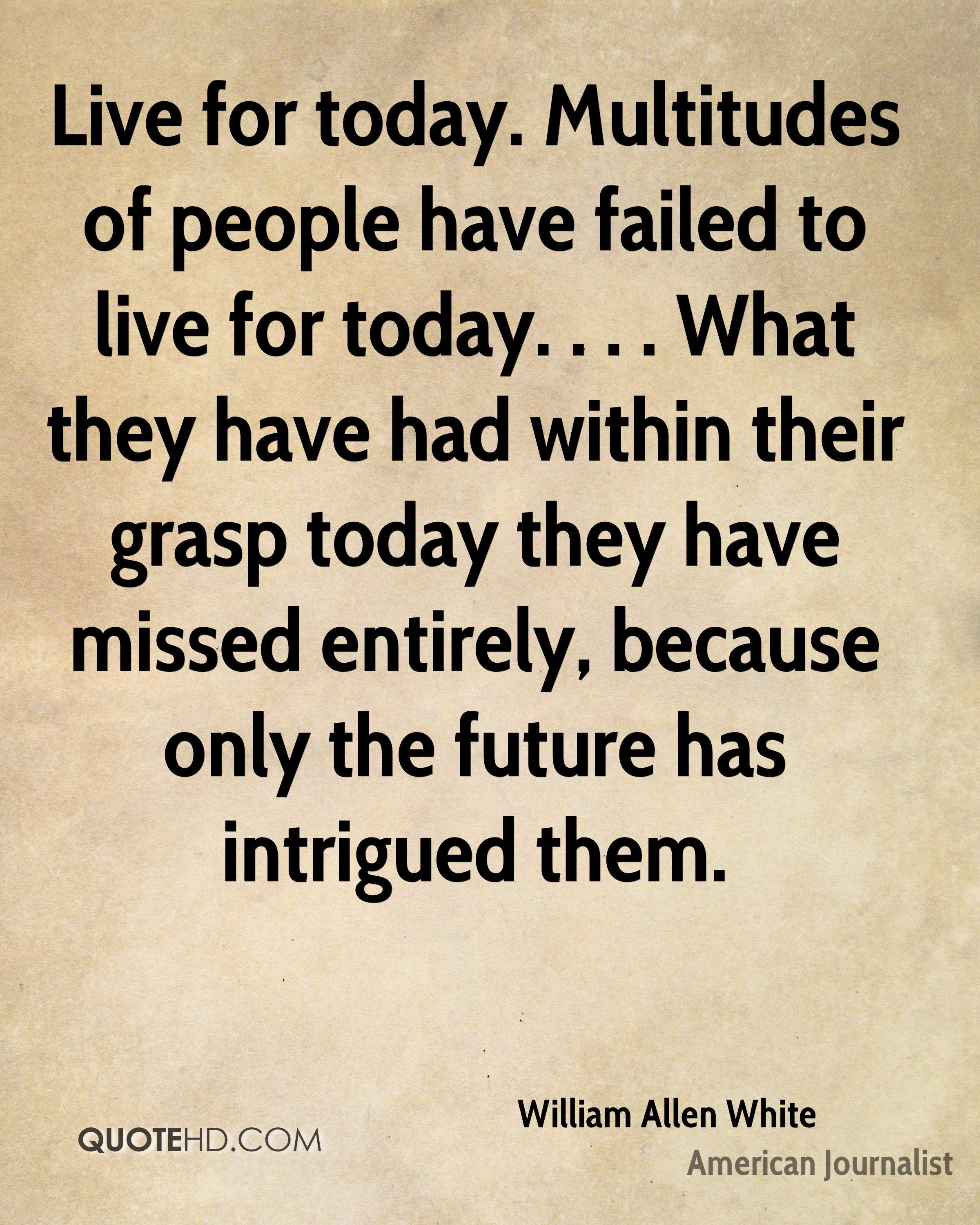 Live For Today Quotes William Allen White Quotes  Quotehd