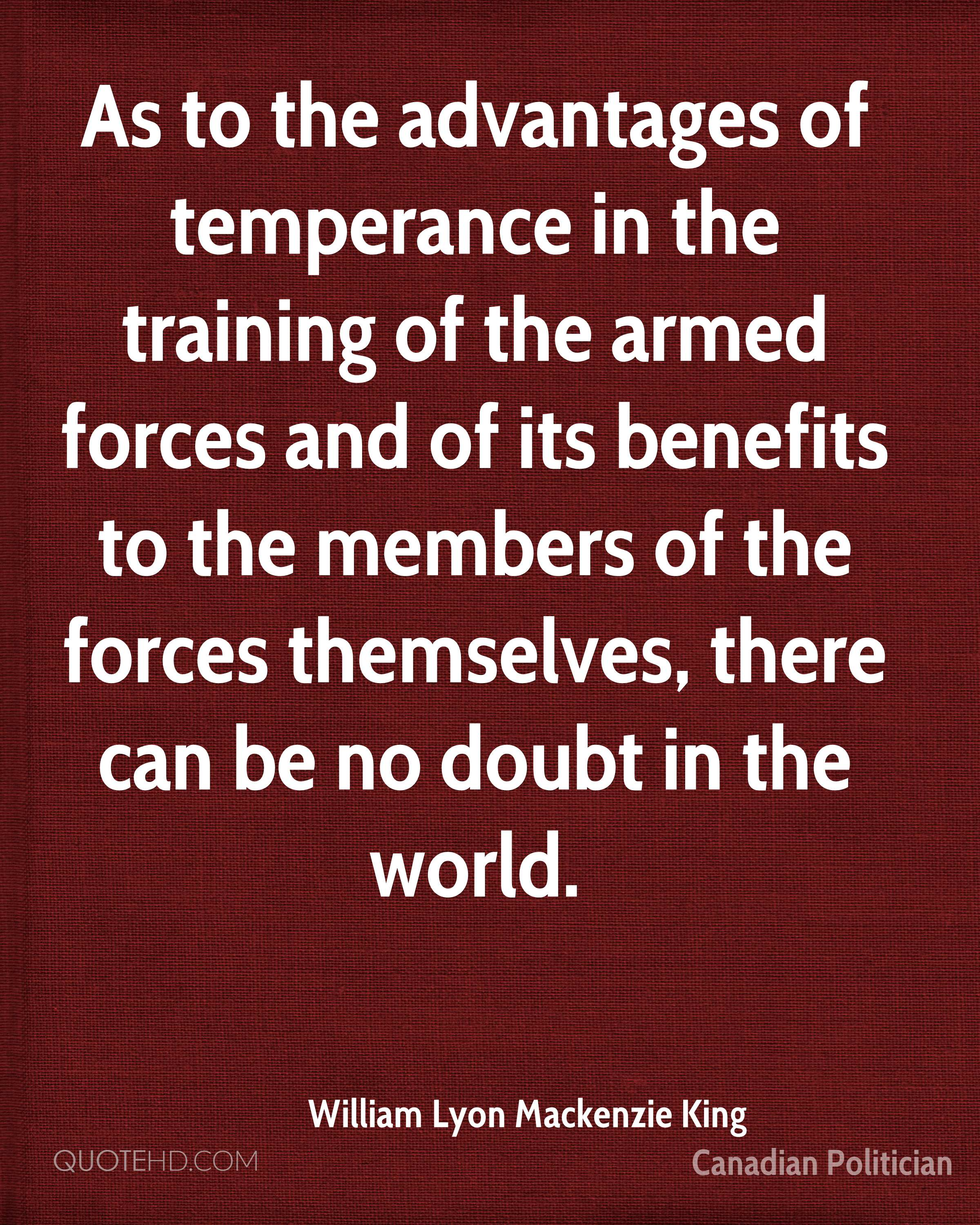 As to the advantages of temperance in the training of the armed forces and of its benefits to the members of the forces themselves, there can be no doubt in the world.