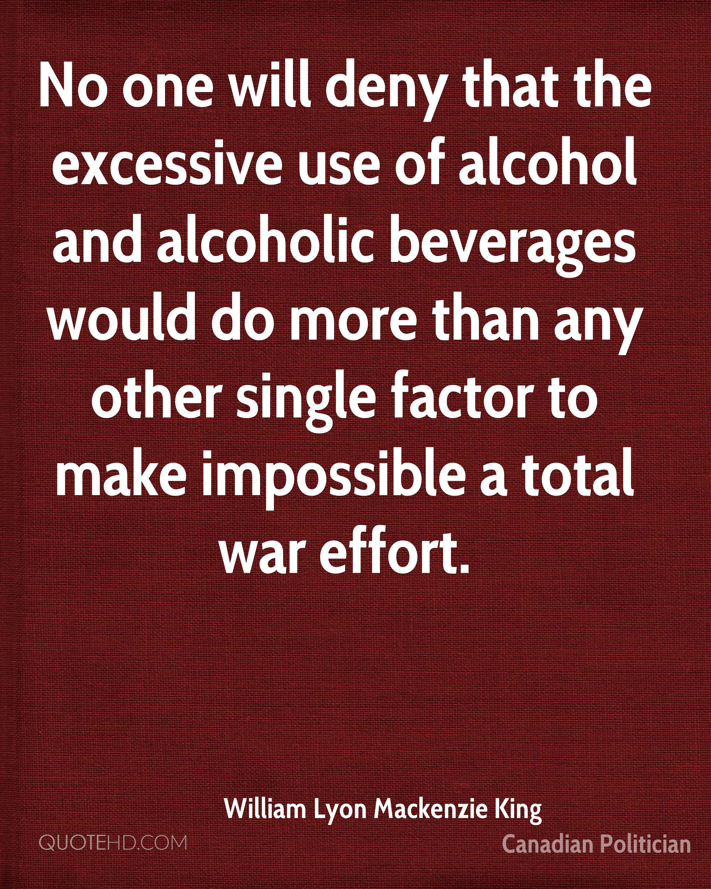 No one will deny that the excessive use of alcohol and alcoholic beverages would do more than any other single factor to make impossible a total war effort.