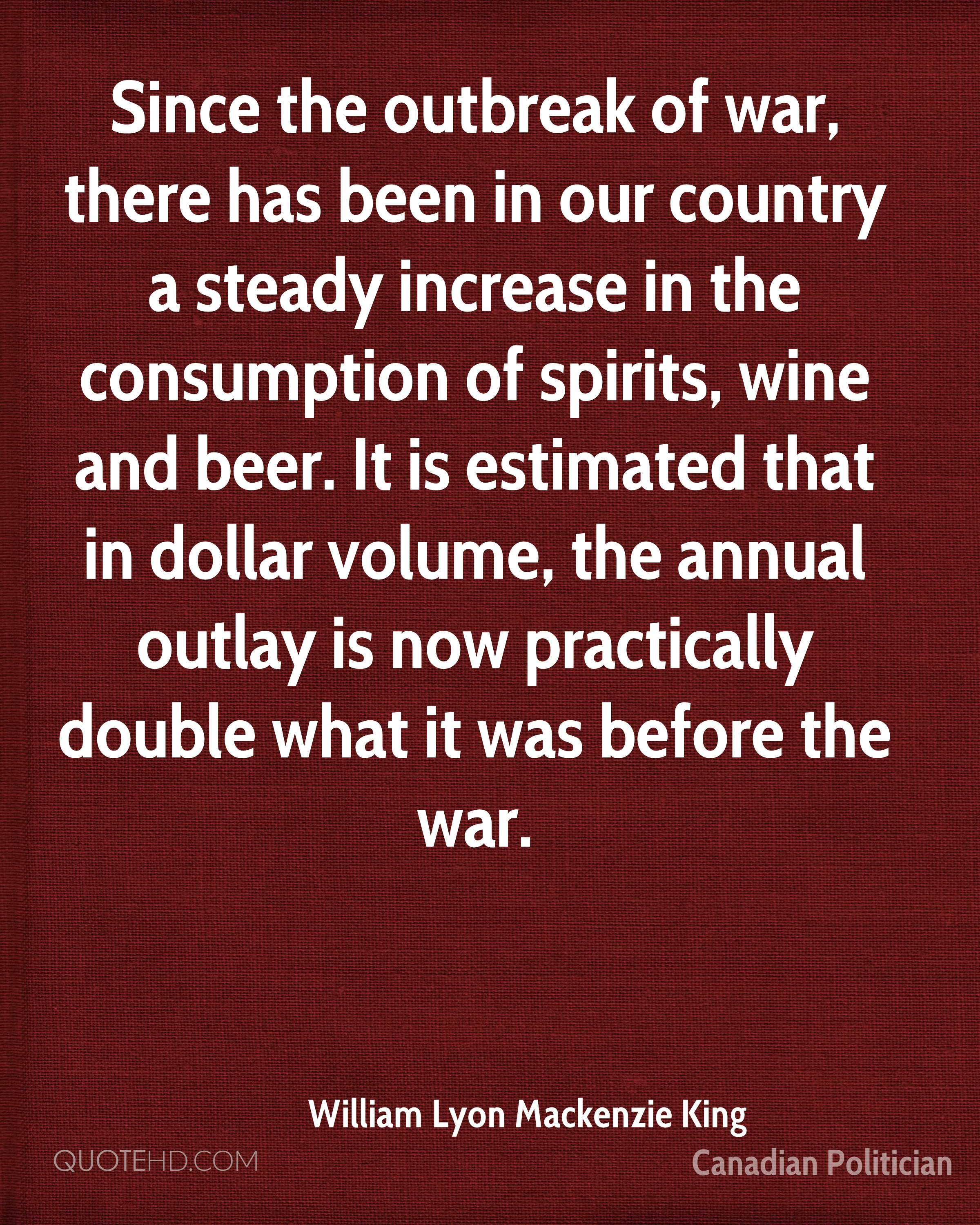 Since the outbreak of war, there has been in our country a steady increase in the consumption of spirits, wine and beer. It is estimated that in dollar volume, the annual outlay is now practically double what it was before the war.