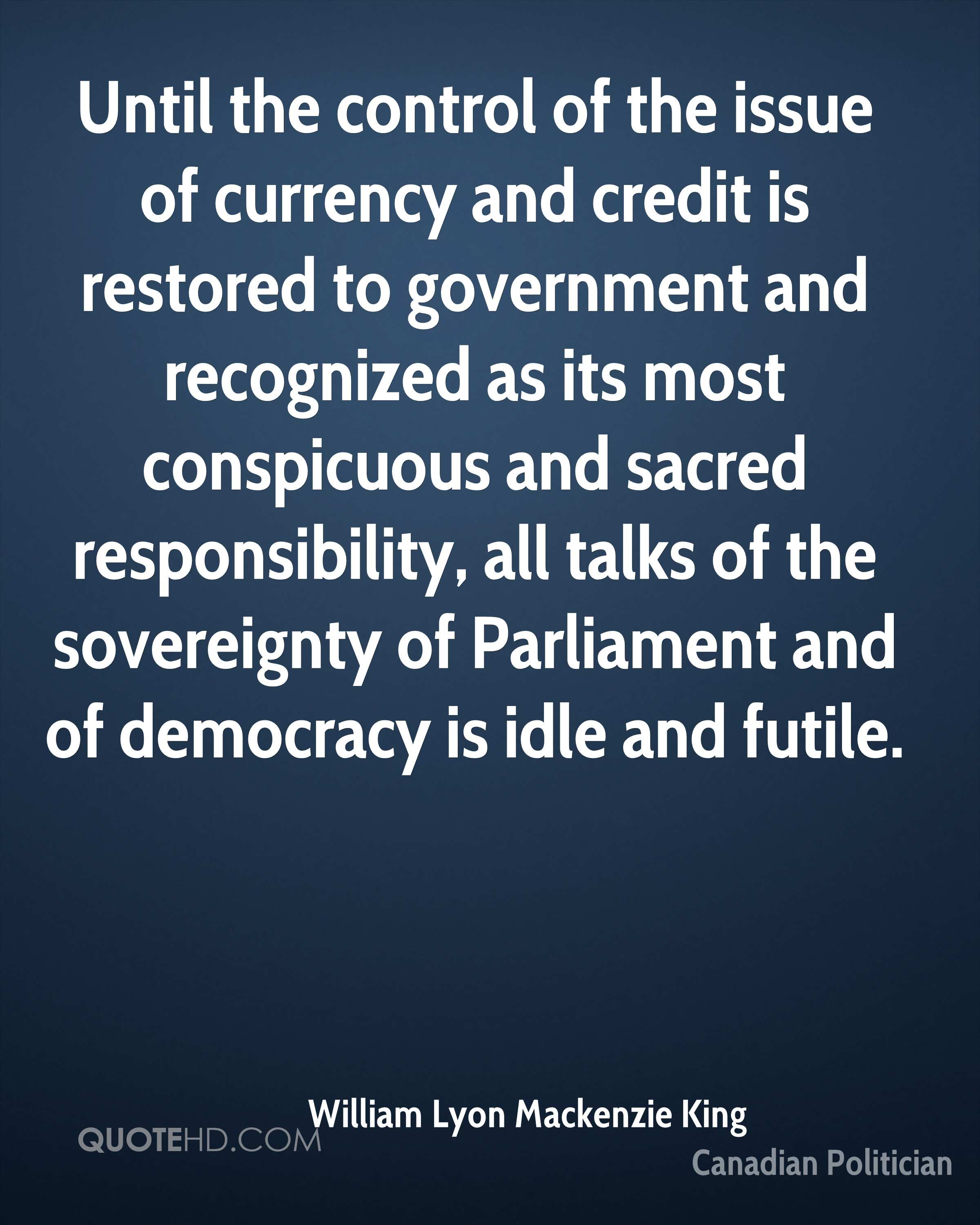 Until the control of the issue of currency and credit is restored to government and recognized as its most conspicuous and sacred responsibility, all talks of the sovereignty of Parliament and of democracy is idle and futile.