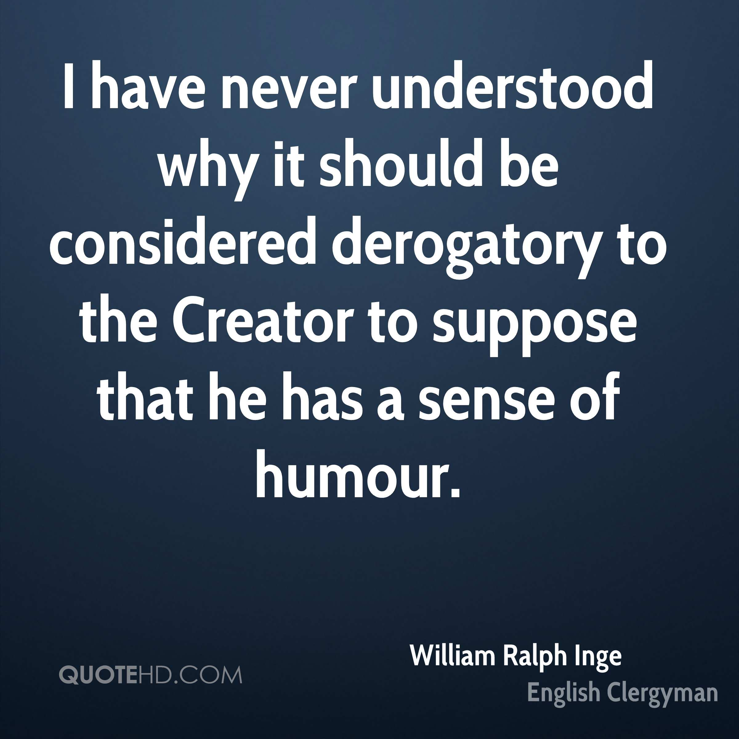 I have never understood why it should be considered derogatory to the Creator to suppose that he has a sense of humour.