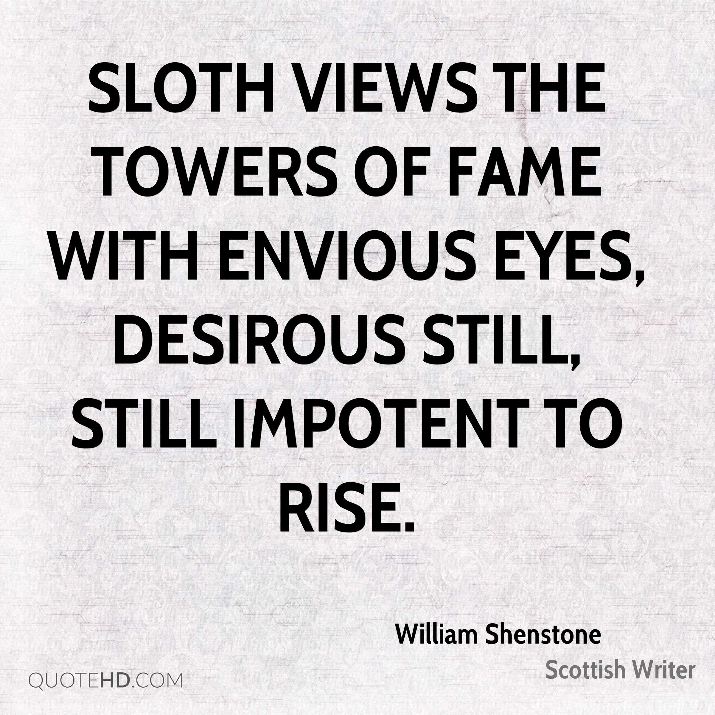 Sloth views the towers of Fame with envious eyes, Desirous still, still impotent to rise.