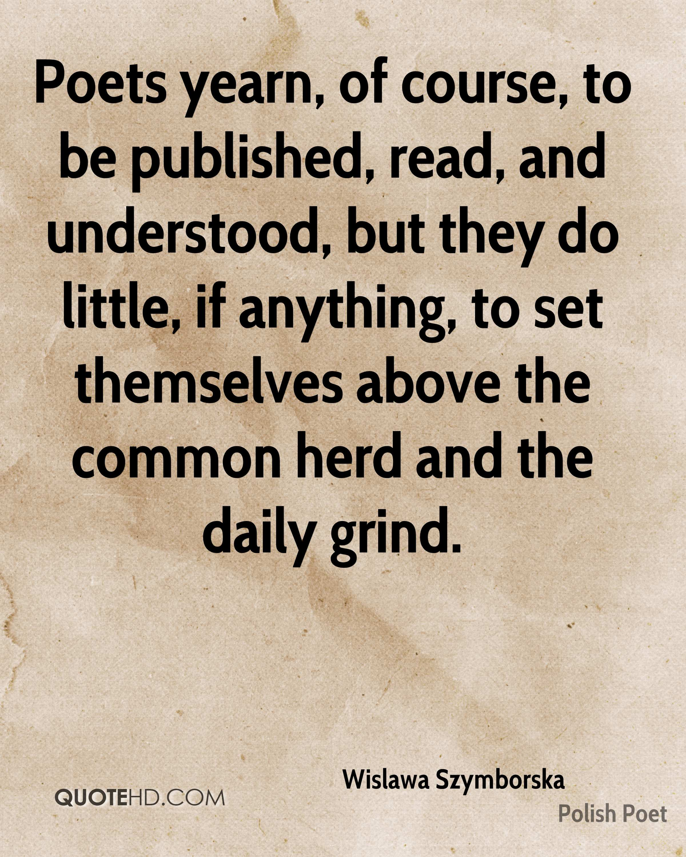 Poets yearn, of course, to be published, read, and understood, but they do little, if anything, to set themselves above the common herd and the daily grind.