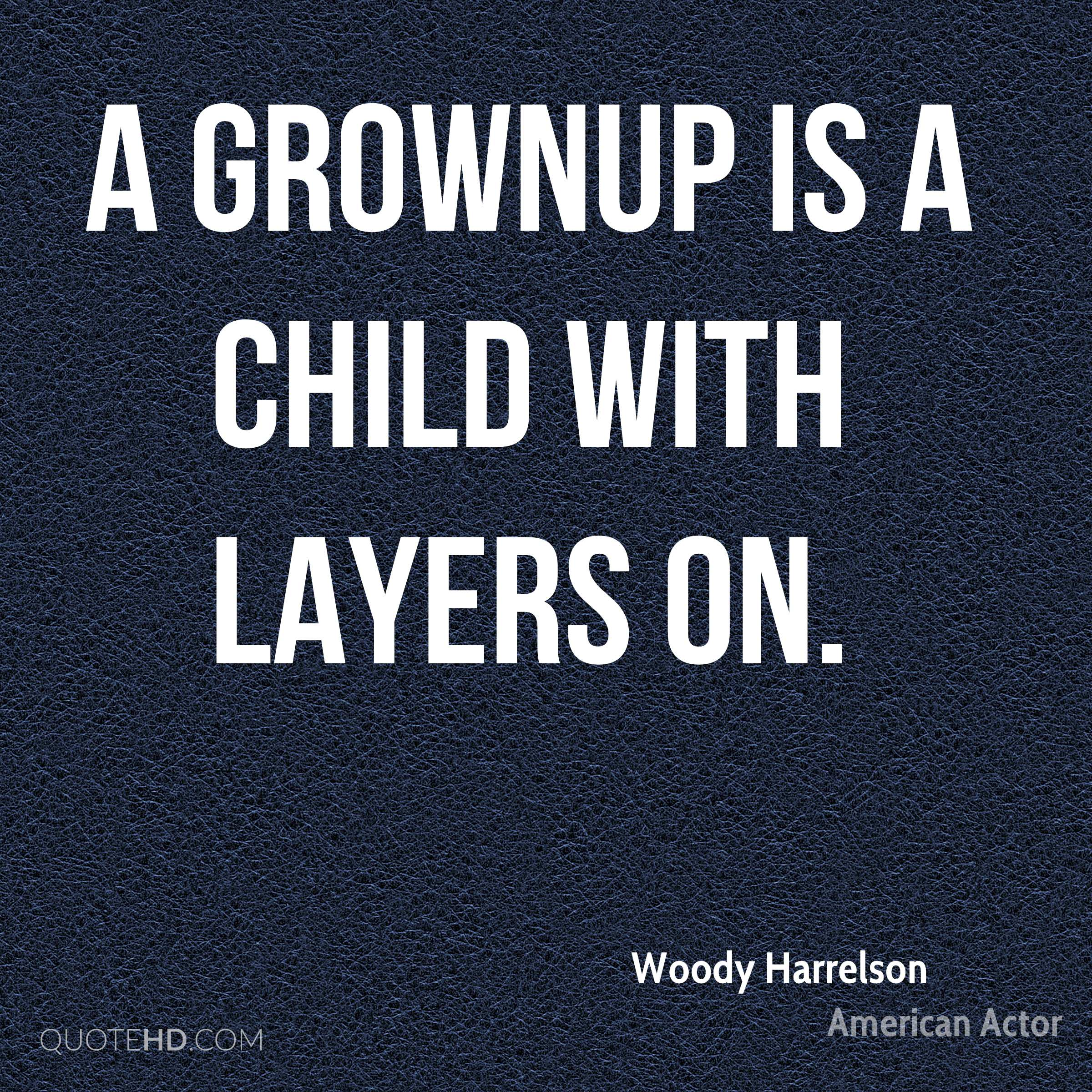 A grownup is a child with layers on.