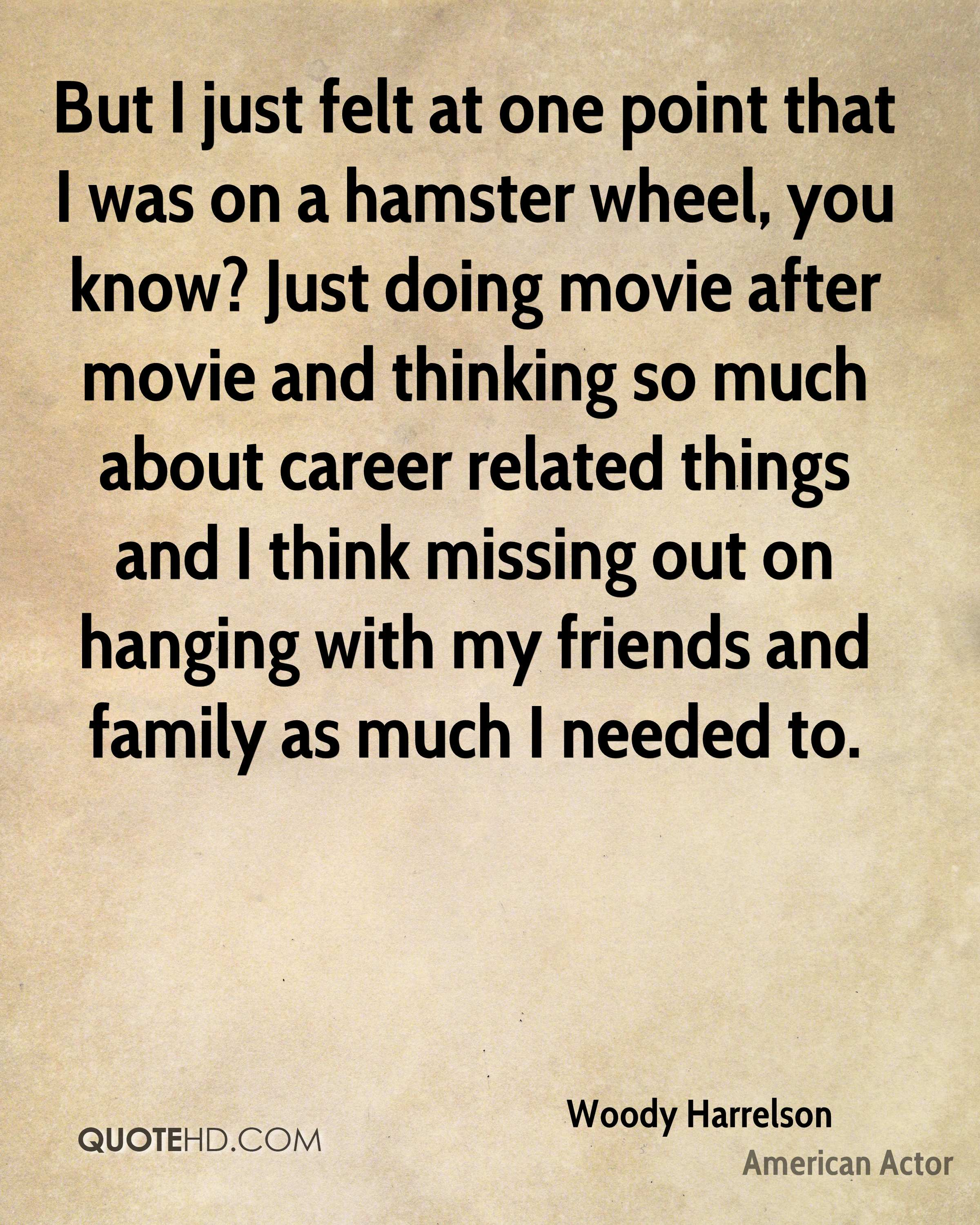 But I just felt at one point that I was on a hamster wheel, you know? Just doing movie after movie and thinking so much about career related things and I think missing out on hanging with my friends and family as much I needed to.
