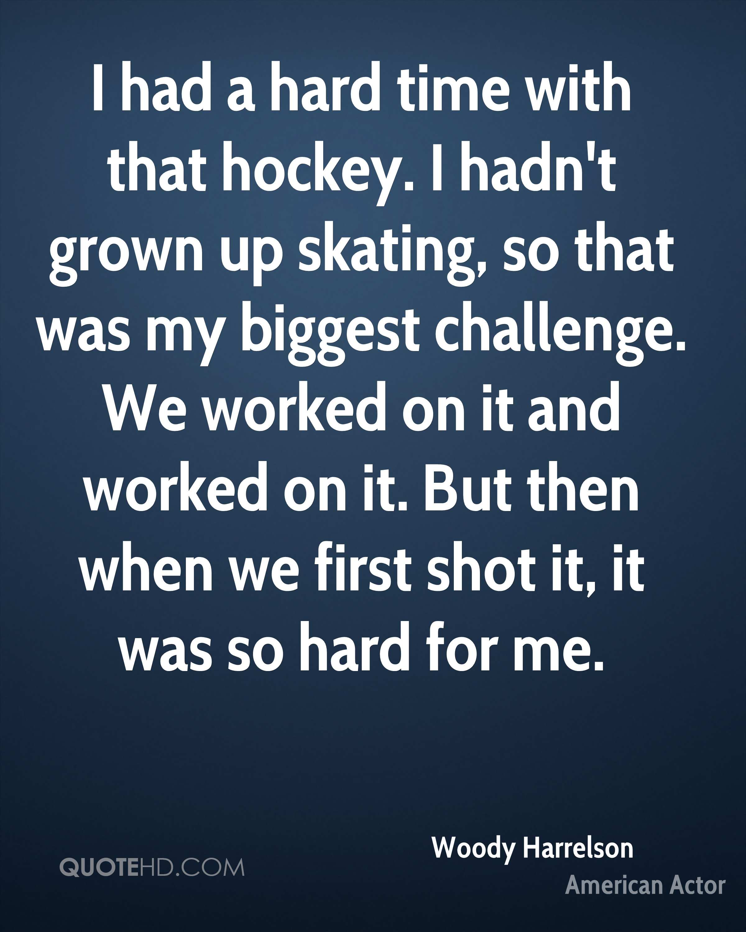 I had a hard time with that hockey. I hadn't grown up skating, so that was my biggest challenge. We worked on it and worked on it. But then when we first shot it, it was so hard for me.