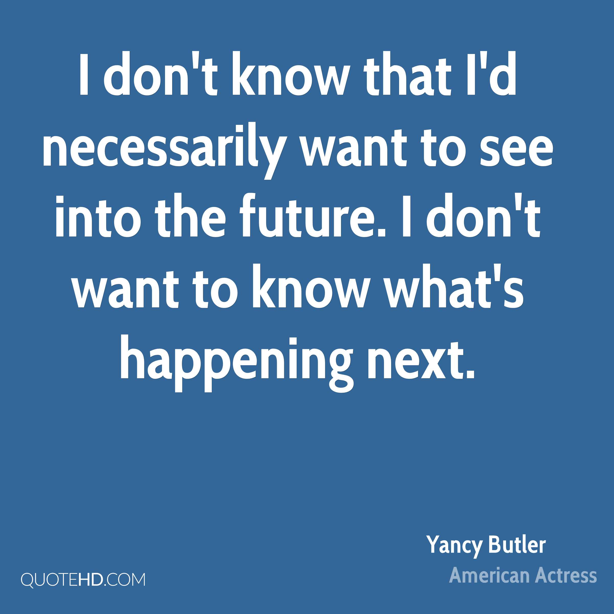 I don't know that I'd necessarily want to see into the future. I don't want to know what's happening next.
