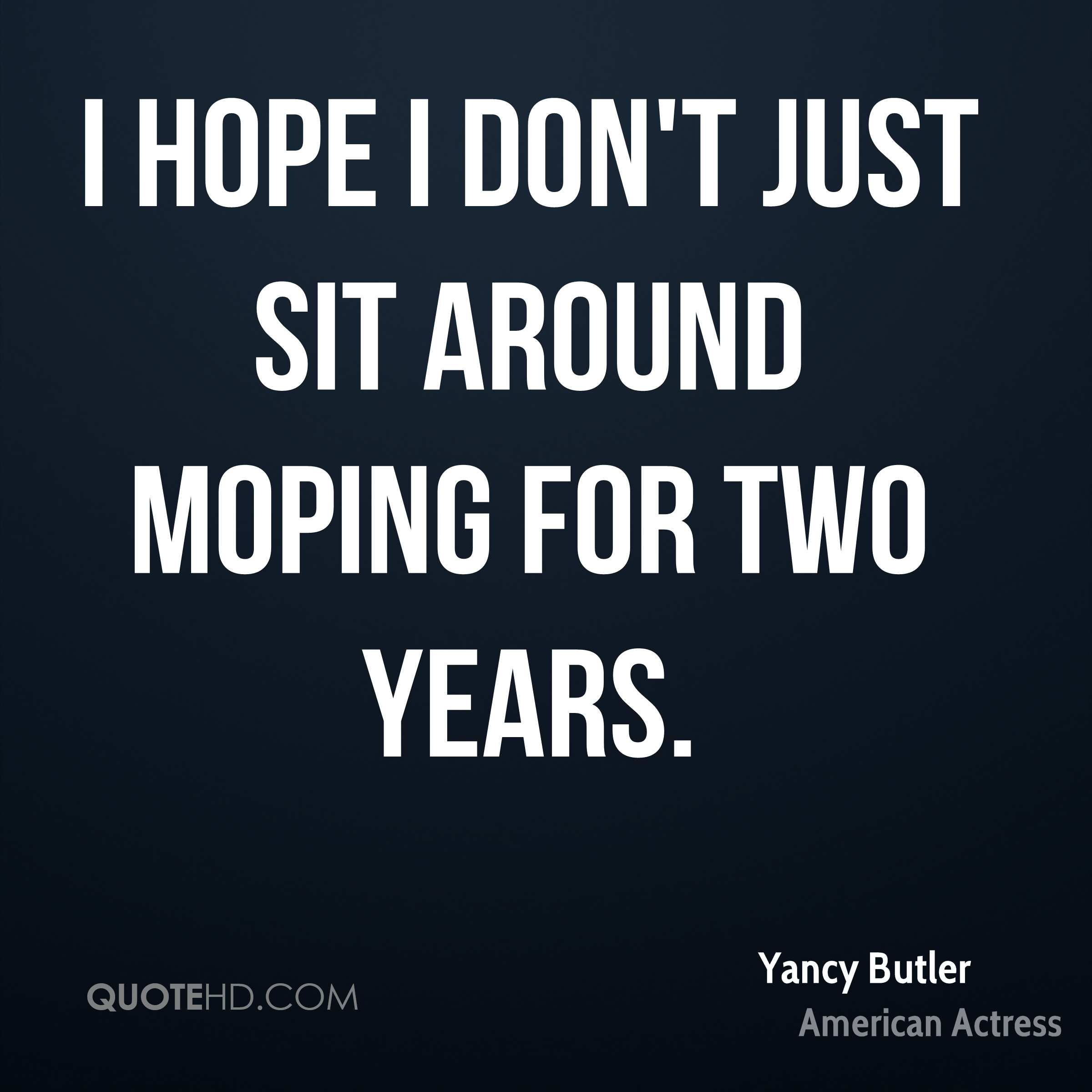 I hope I don't just sit around moping for two years.
