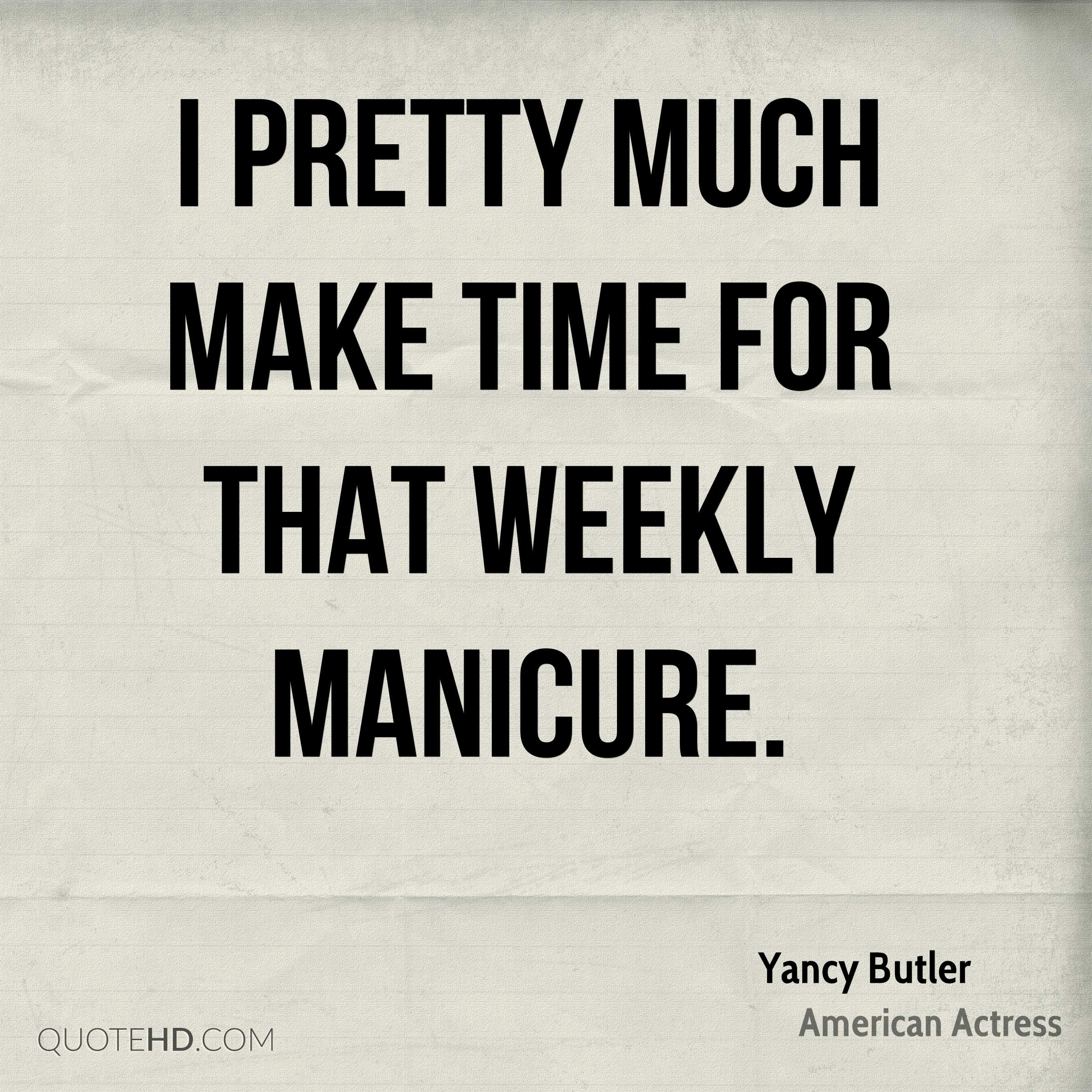 I pretty much make time for that weekly manicure.