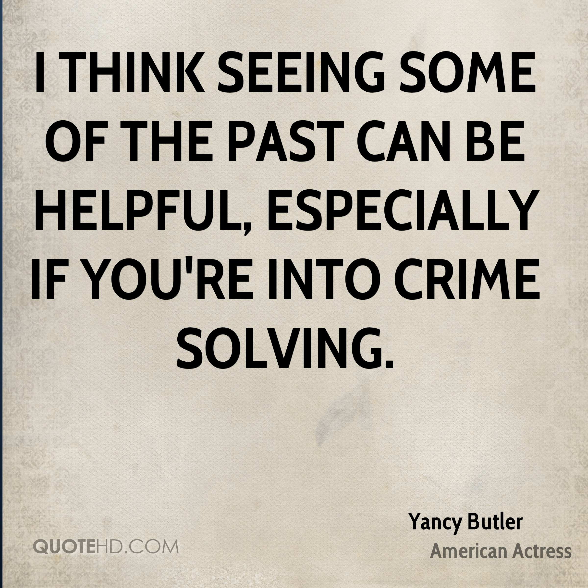 I think seeing some of the past can be helpful, especially if you're into crime solving.