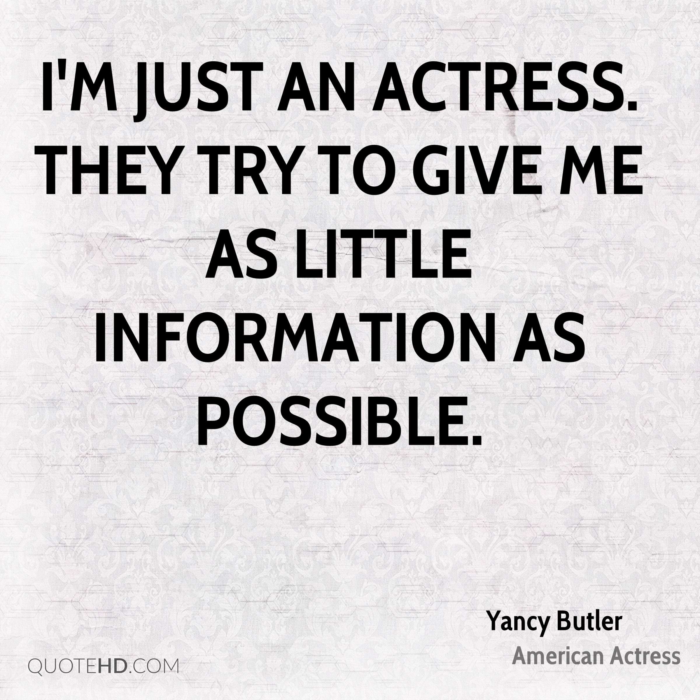 I'm just an actress. They try to give me as little information as possible.