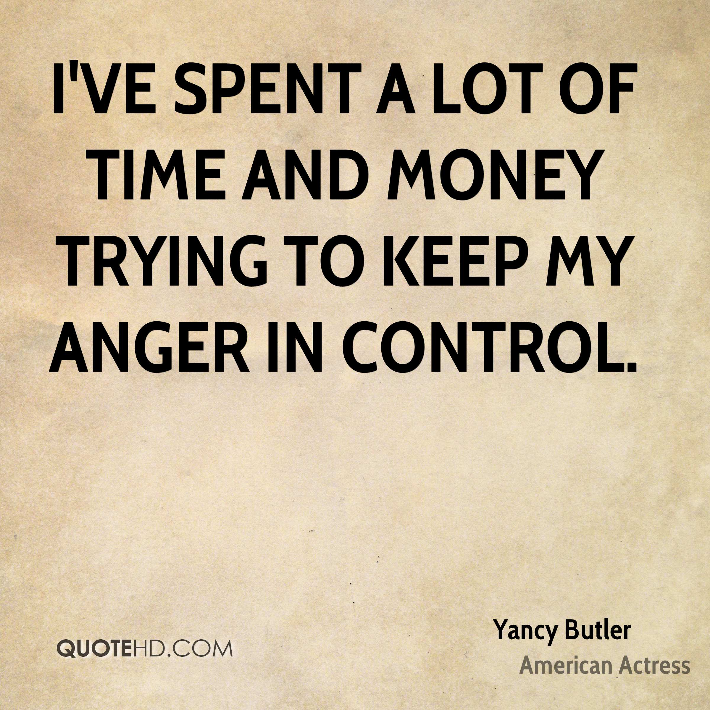 I've spent a lot of time and money trying to keep my anger in control.