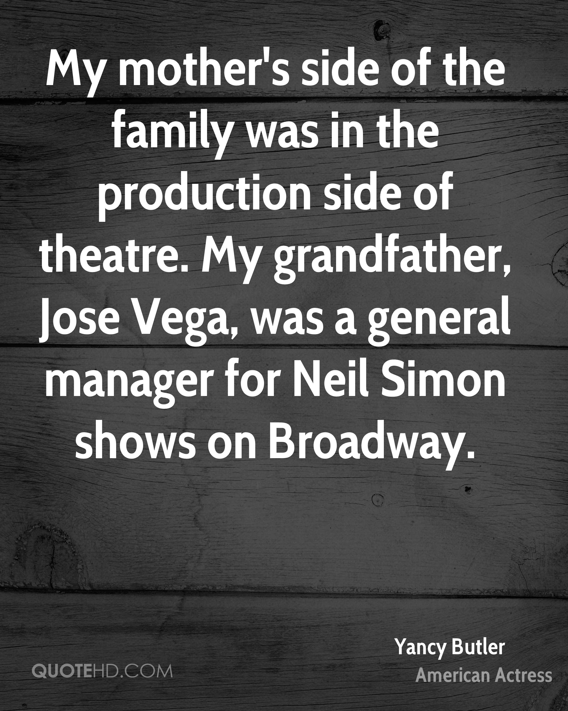 My mother's side of the family was in the production side of theatre. My grandfather, Jose Vega, was a general manager for Neil Simon shows on Broadway.