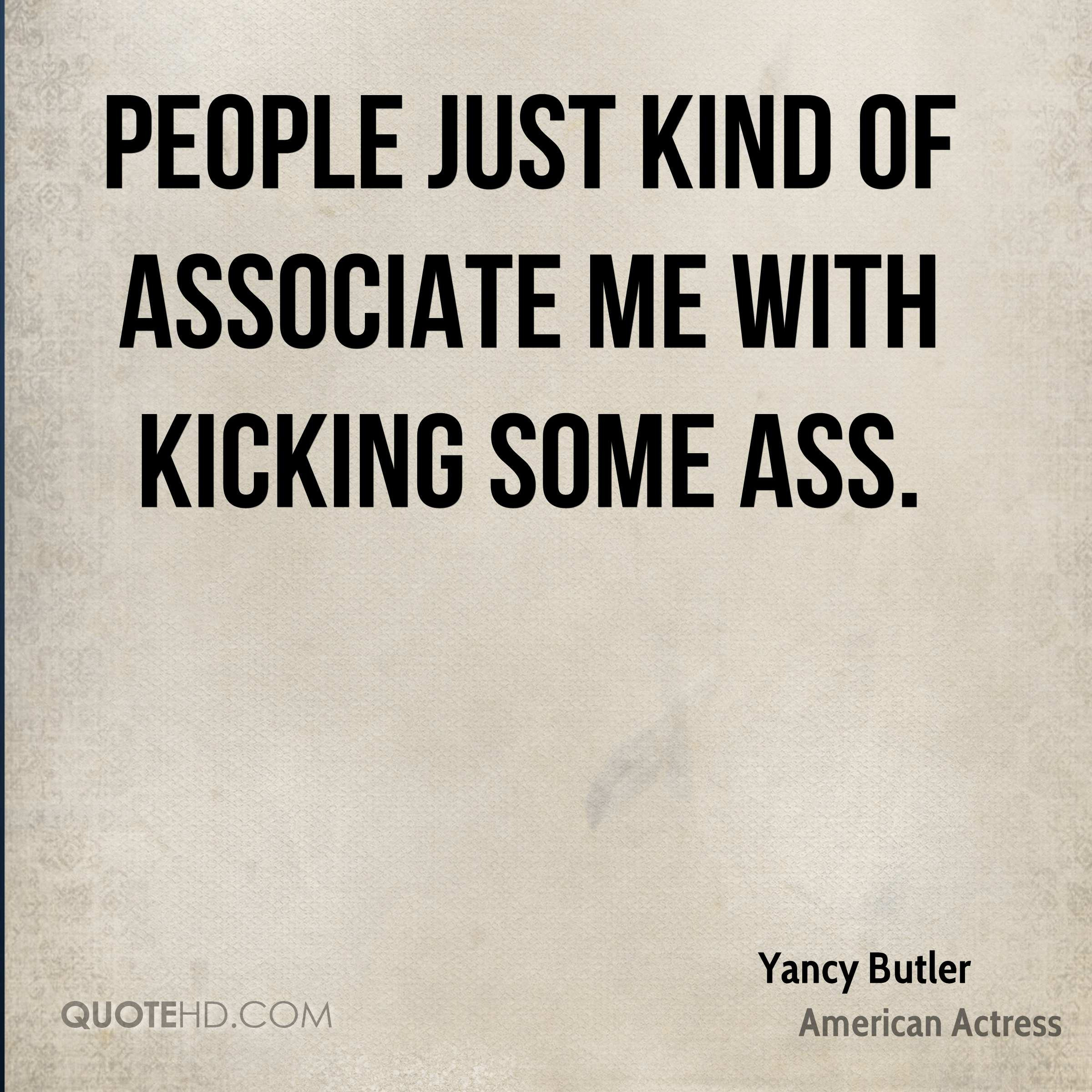 People just kind of associate me with kicking some ass.