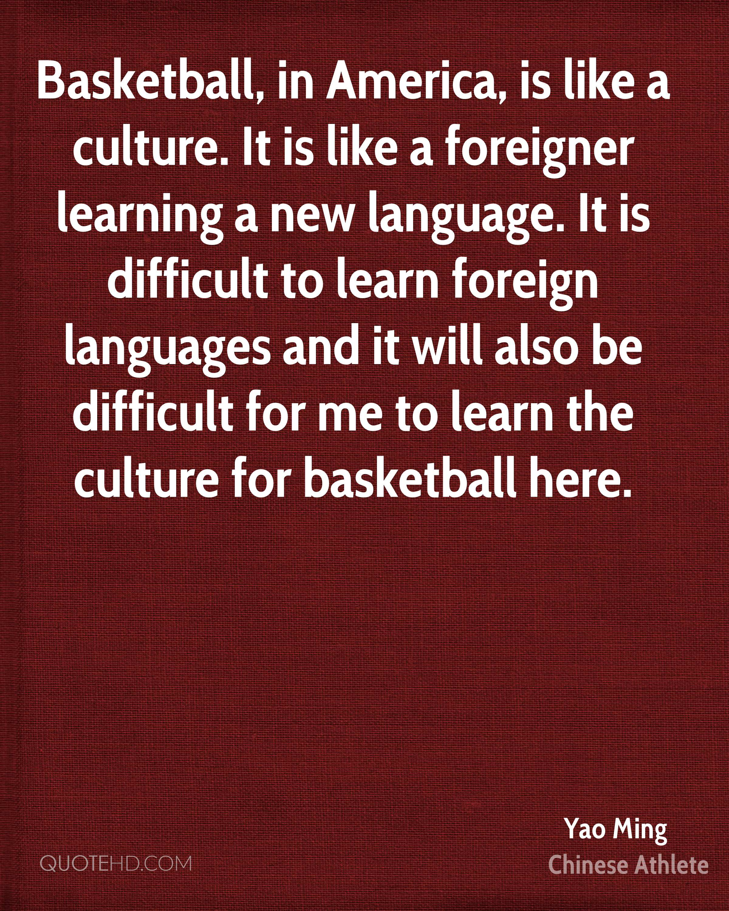 Basketball, in America, is like a culture. It is like a foreigner learning a new language. It is difficult to learn foreign languages and it will also be difficult for me to learn the culture for basketball here.