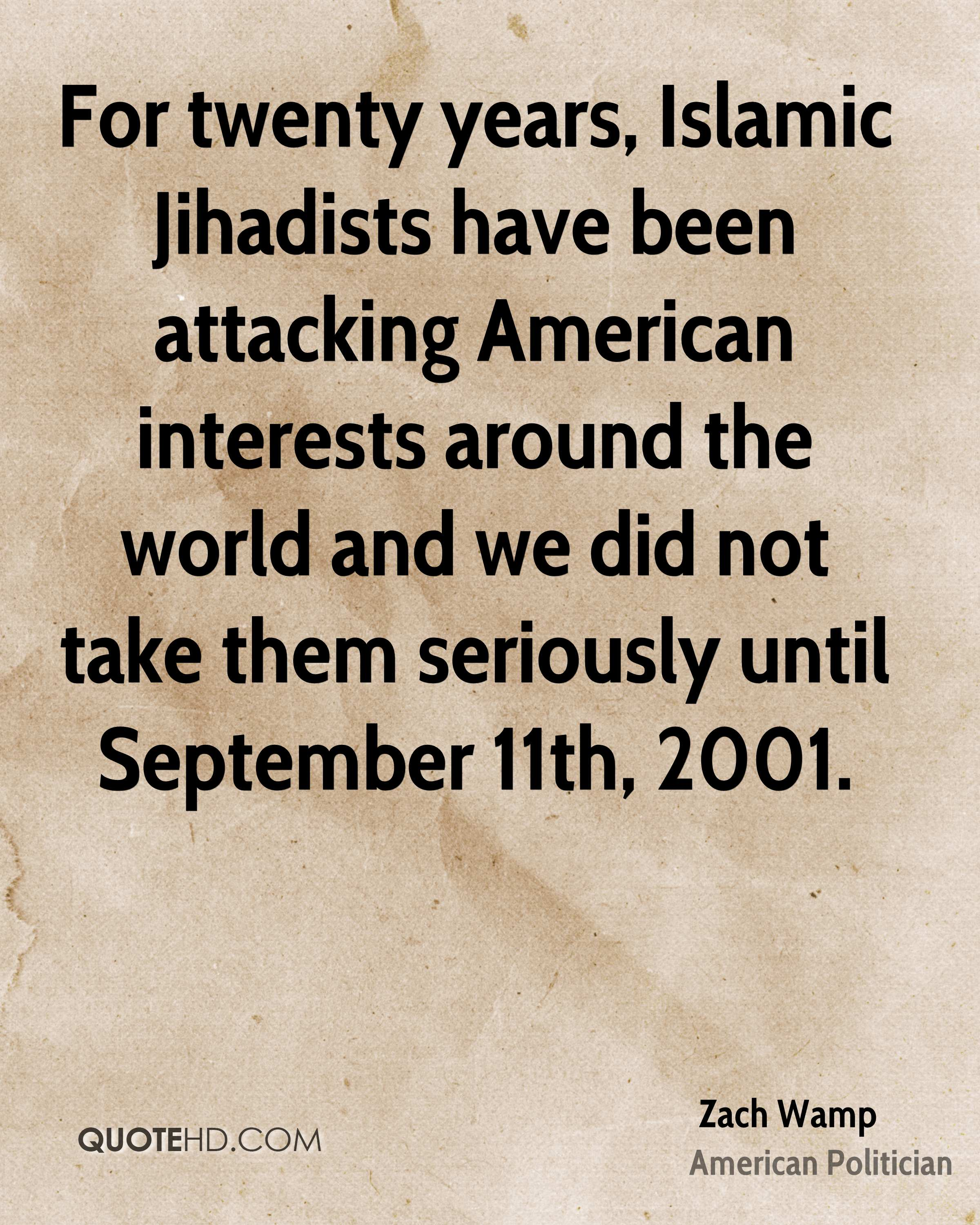 For twenty years, Islamic Jihadists have been attacking American interests around the world and we did not take them seriously until September 11th, 2001.