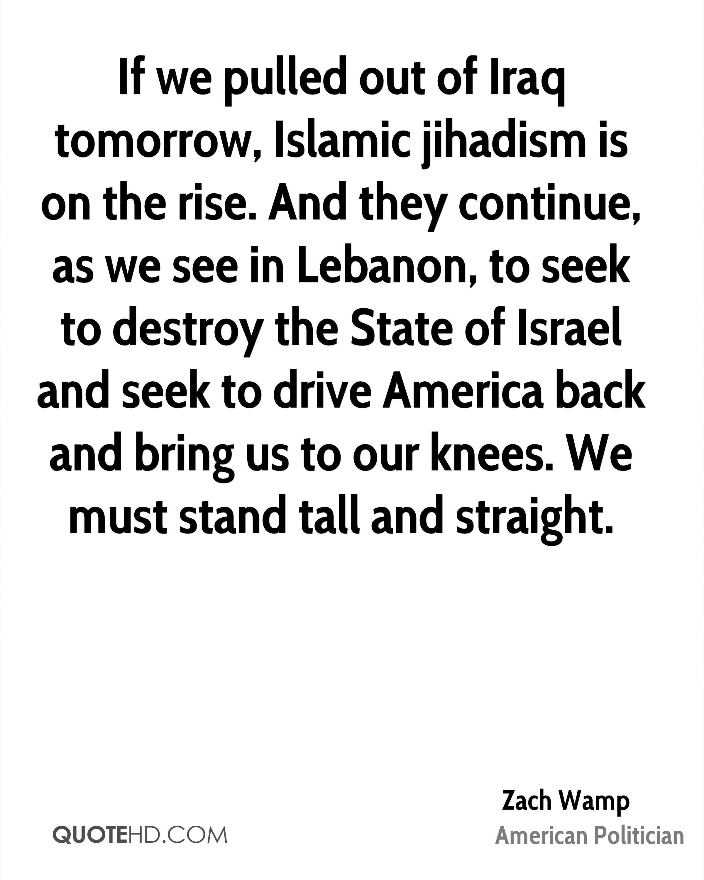 If we pulled out of Iraq tomorrow, Islamic jihadism is on the rise. And they continue, as we see in Lebanon, to seek to destroy the State of Israel and seek to drive America back and bring us to our knees. We must stand tall and straight.