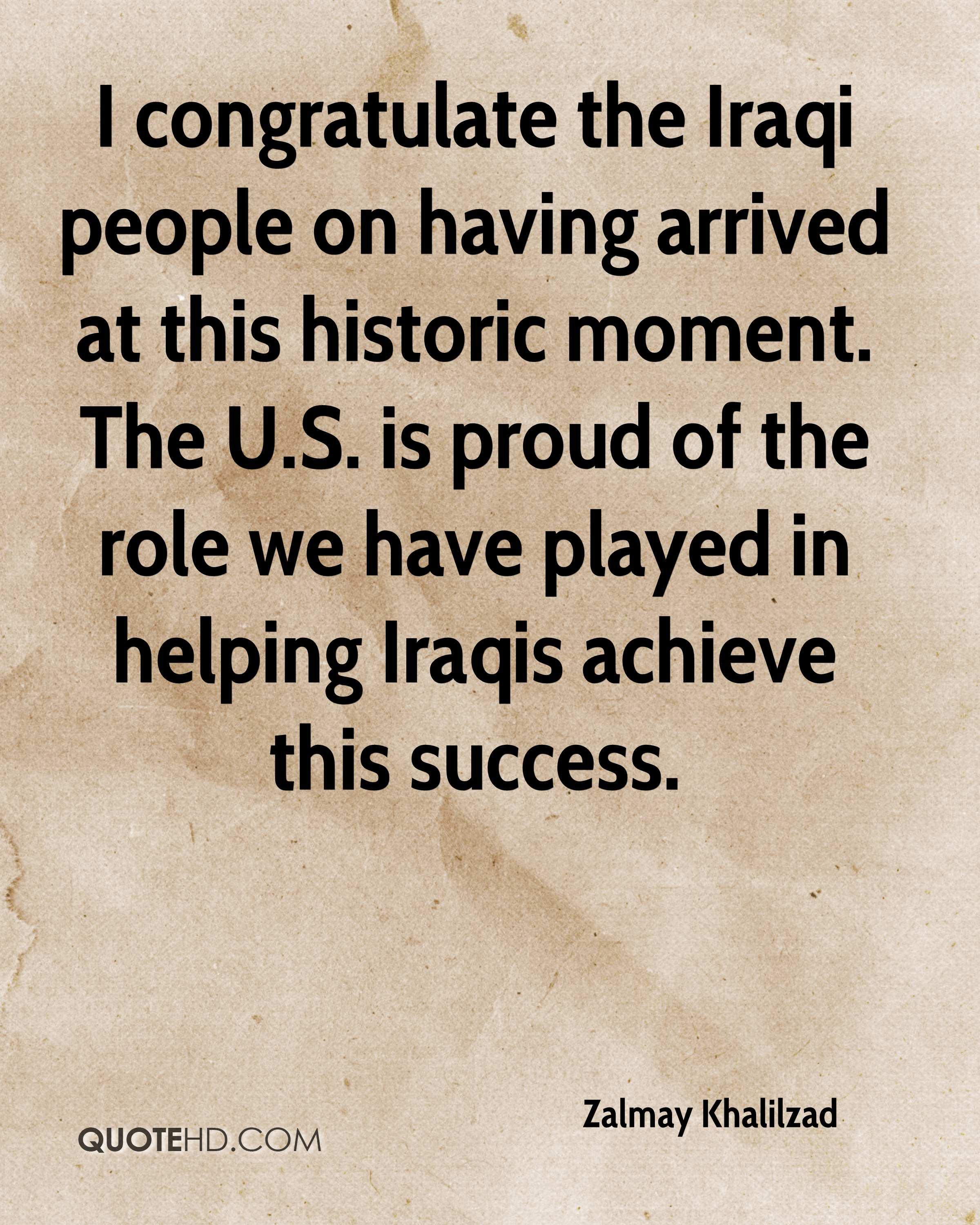 I congratulate the Iraqi people on having arrived at this historic moment. The U.S. is proud of the role we have played in helping Iraqis achieve this success.