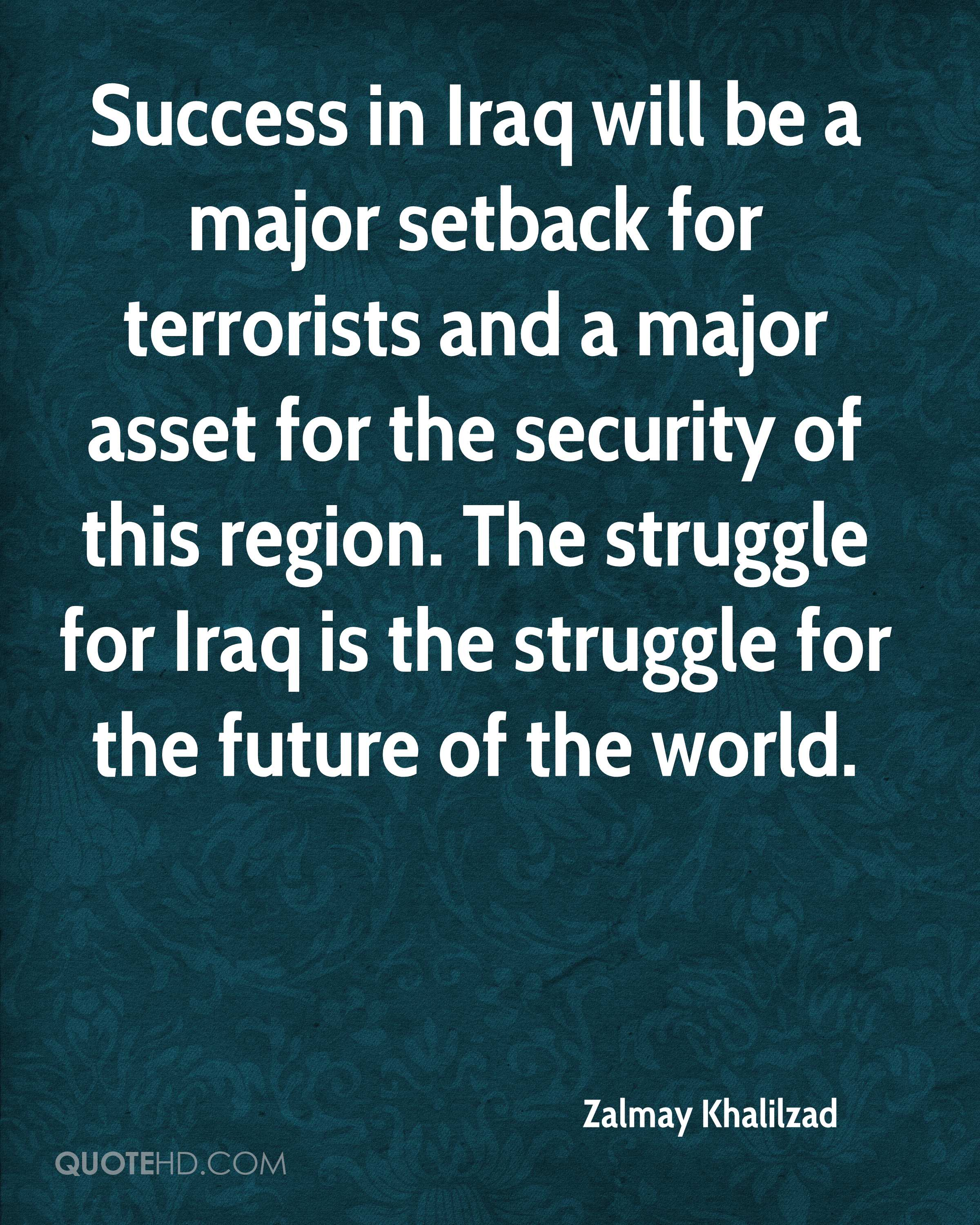 Success in Iraq will be a major setback for terrorists and a major asset for the security of this region. The struggle for Iraq is the struggle for the future of the world.