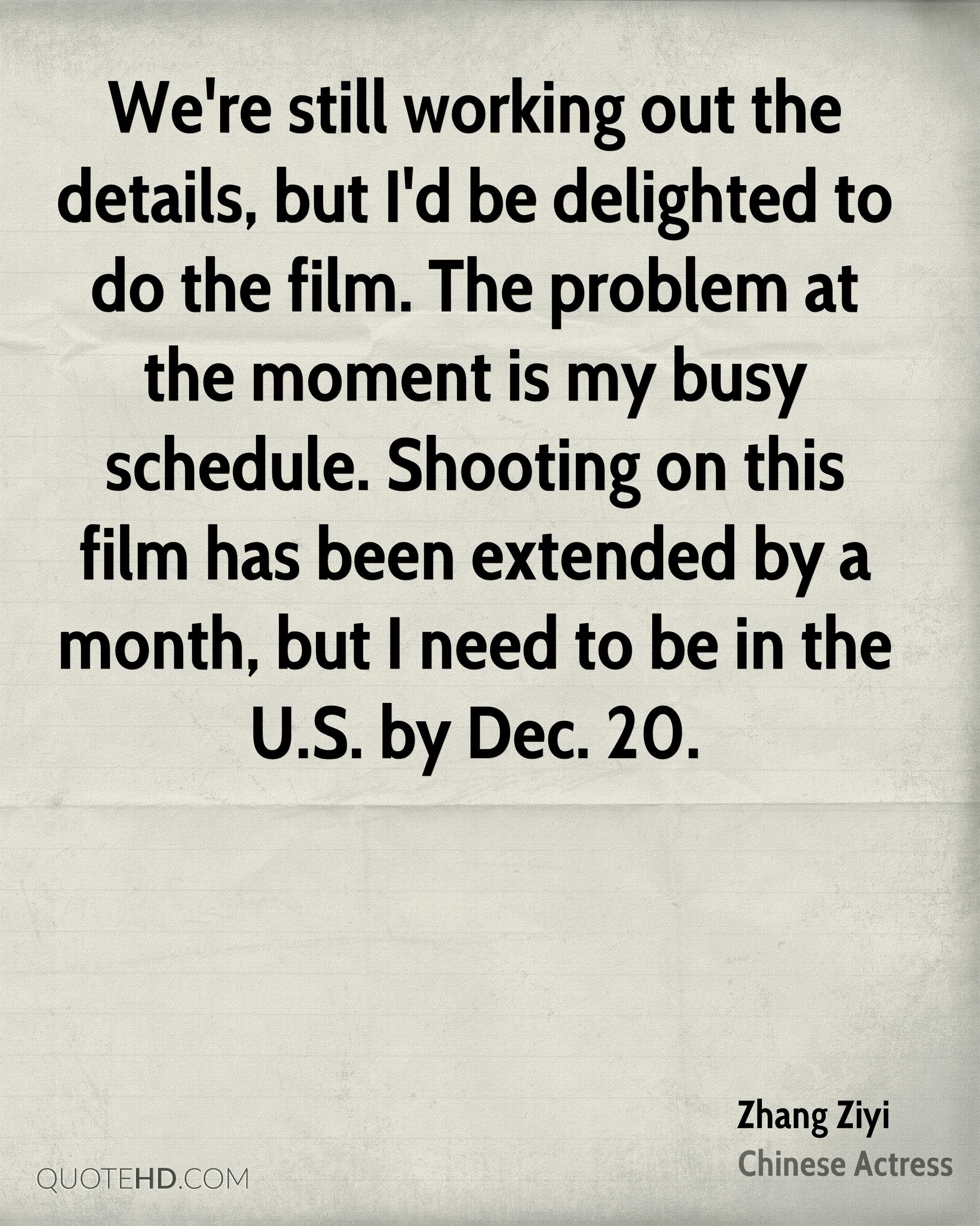 We're still working out the details, but I'd be delighted to do the film. The problem at the moment is my busy schedule. Shooting on this film has been extended by a month, but I need to be in the U.S. by Dec. 20.