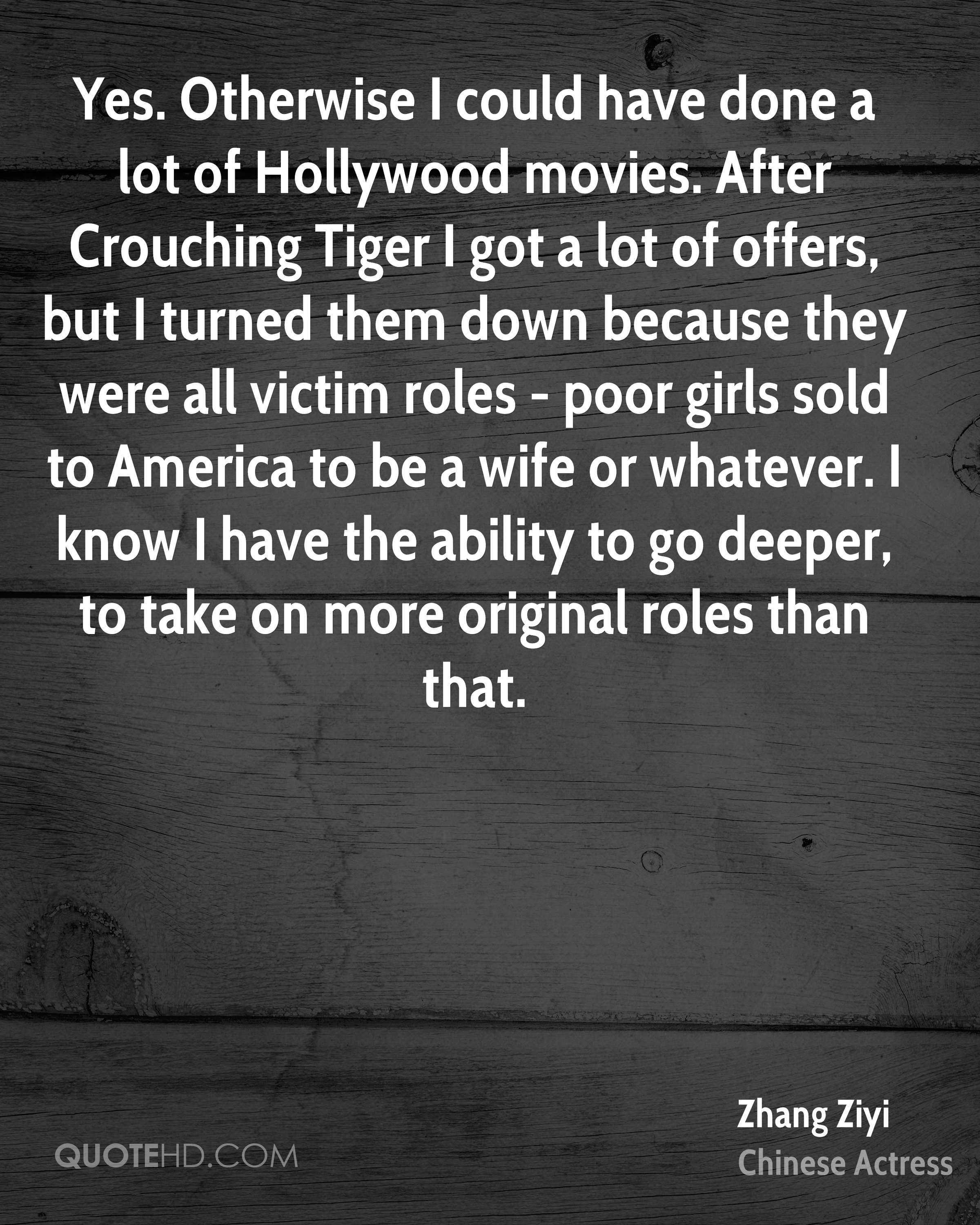 Yes. Otherwise I could have done a lot of Hollywood movies. After Crouching Tiger I got a lot of offers, but I turned them down because they were all victim roles - poor girls sold to America to be a wife or whatever. I know I have the ability to go deeper, to take on more original roles than that.