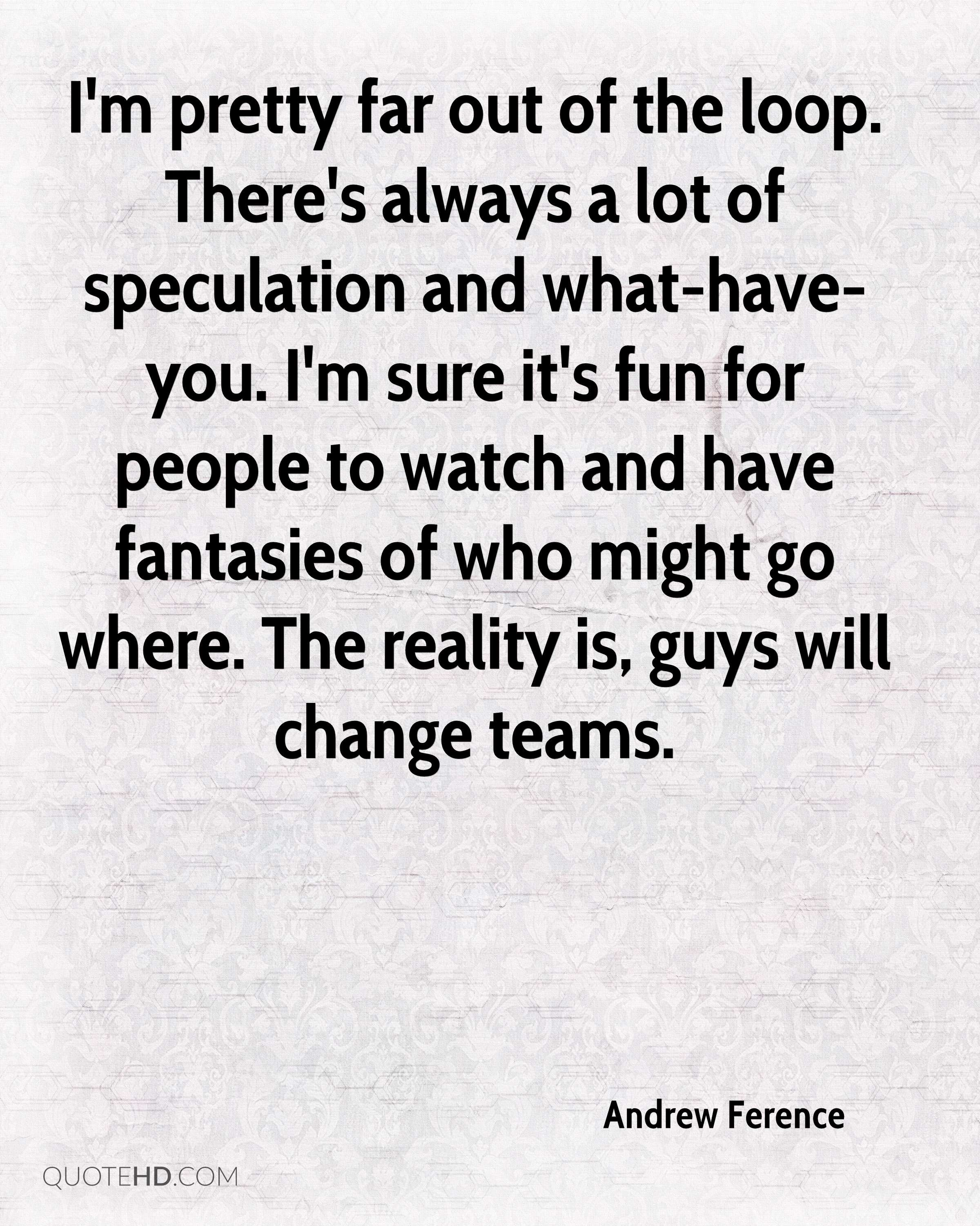 I'm pretty far out of the loop. There's always a lot of speculation and what-have-you. I'm sure it's fun for people to watch and have fantasies of who might go where. The reality is, guys will change teams.
