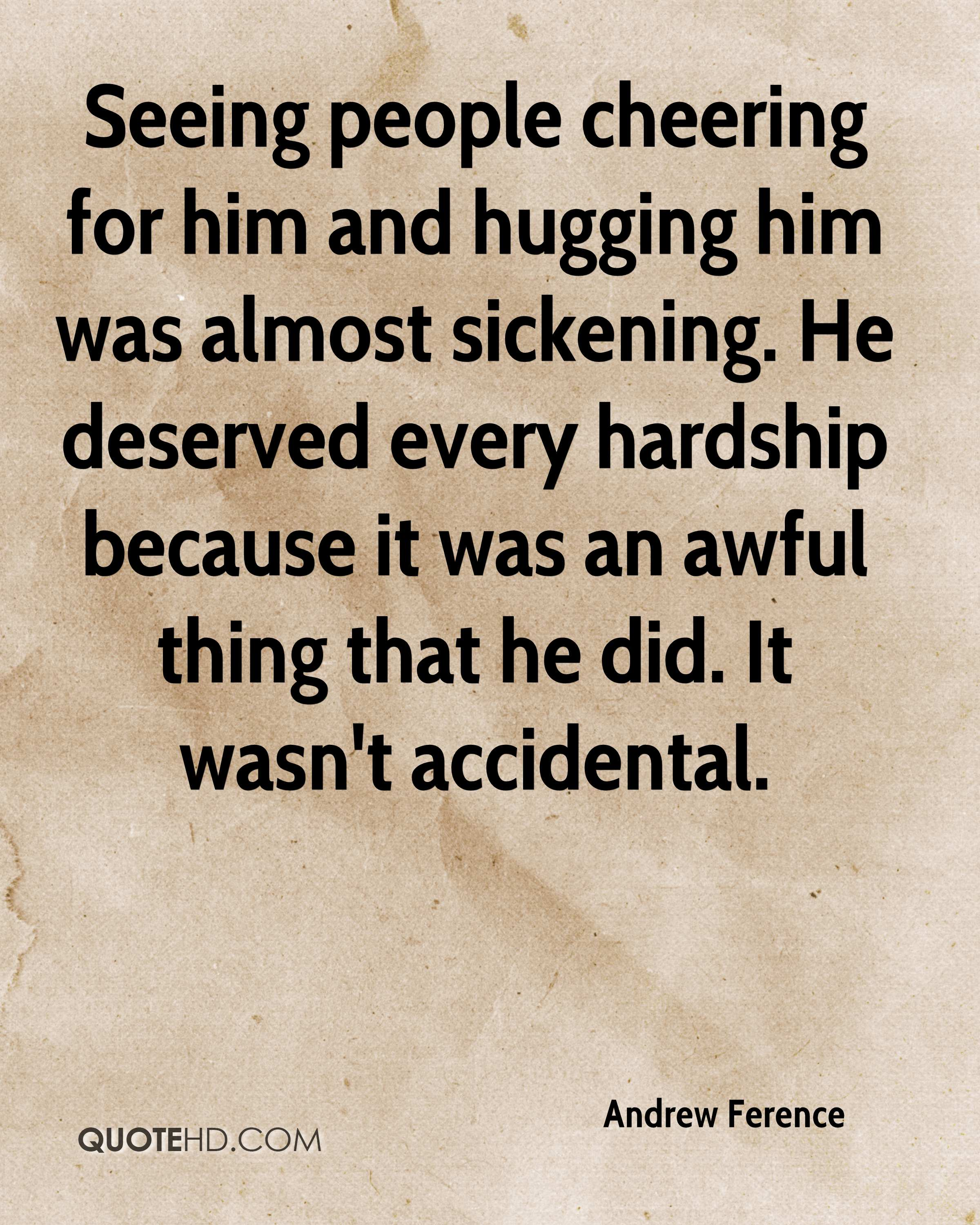 Seeing people cheering for him and hugging him was almost sickening. He deserved every hardship because it was an awful thing that he did. It wasn't accidental.