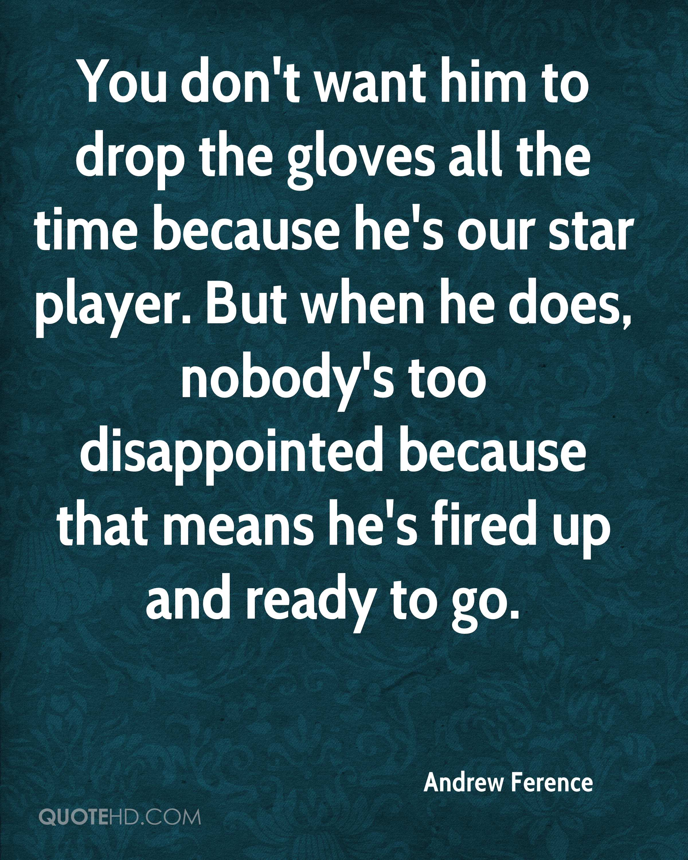 You don't want him to drop the gloves all the time because he's our star player. But when he does, nobody's too disappointed because that means he's fired up and ready to go.