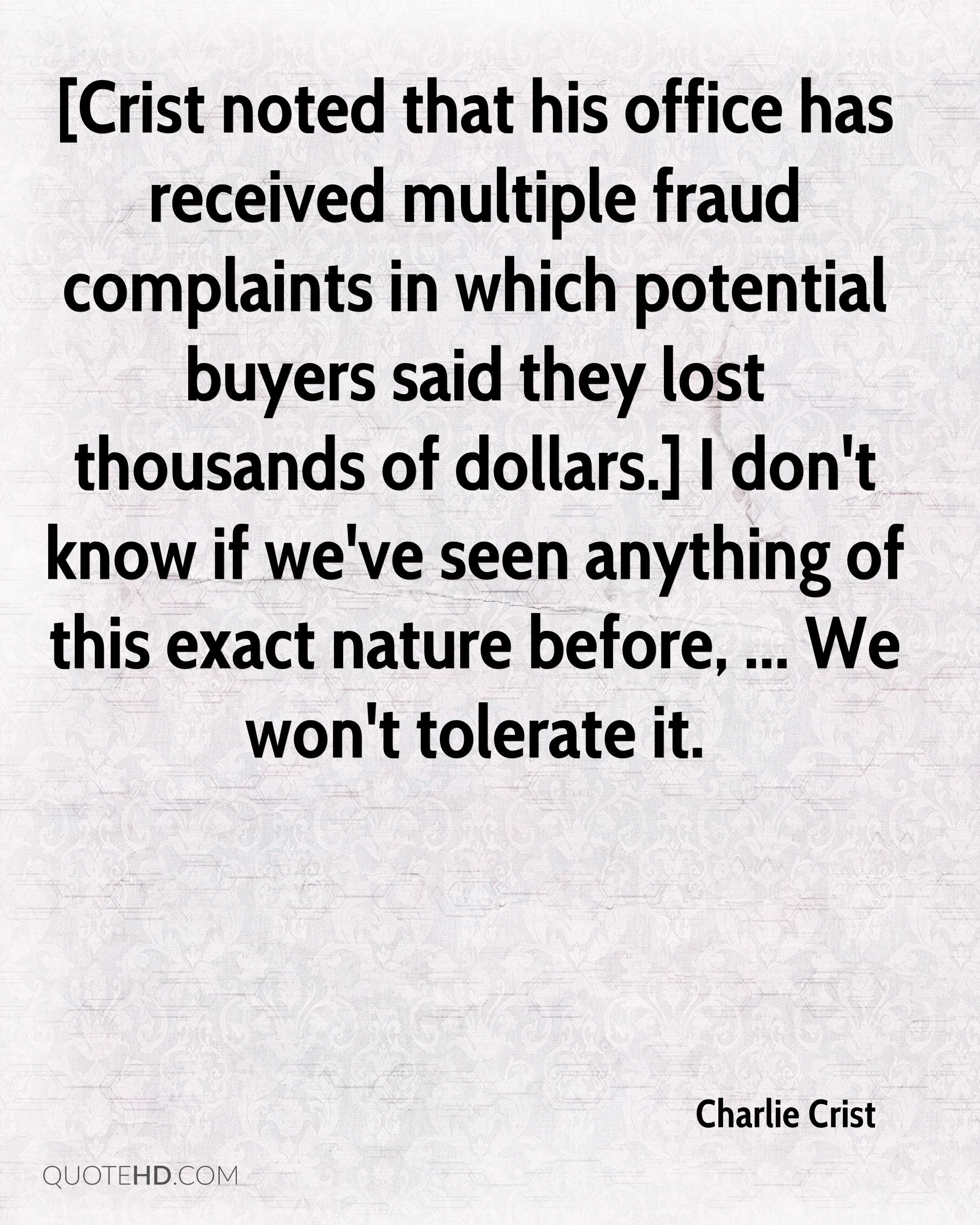 [Crist noted that his office has received multiple fraud complaints in which potential buyers said they lost thousands of dollars.] I don't know if we've seen anything of this exact nature before, ... We won't tolerate it.