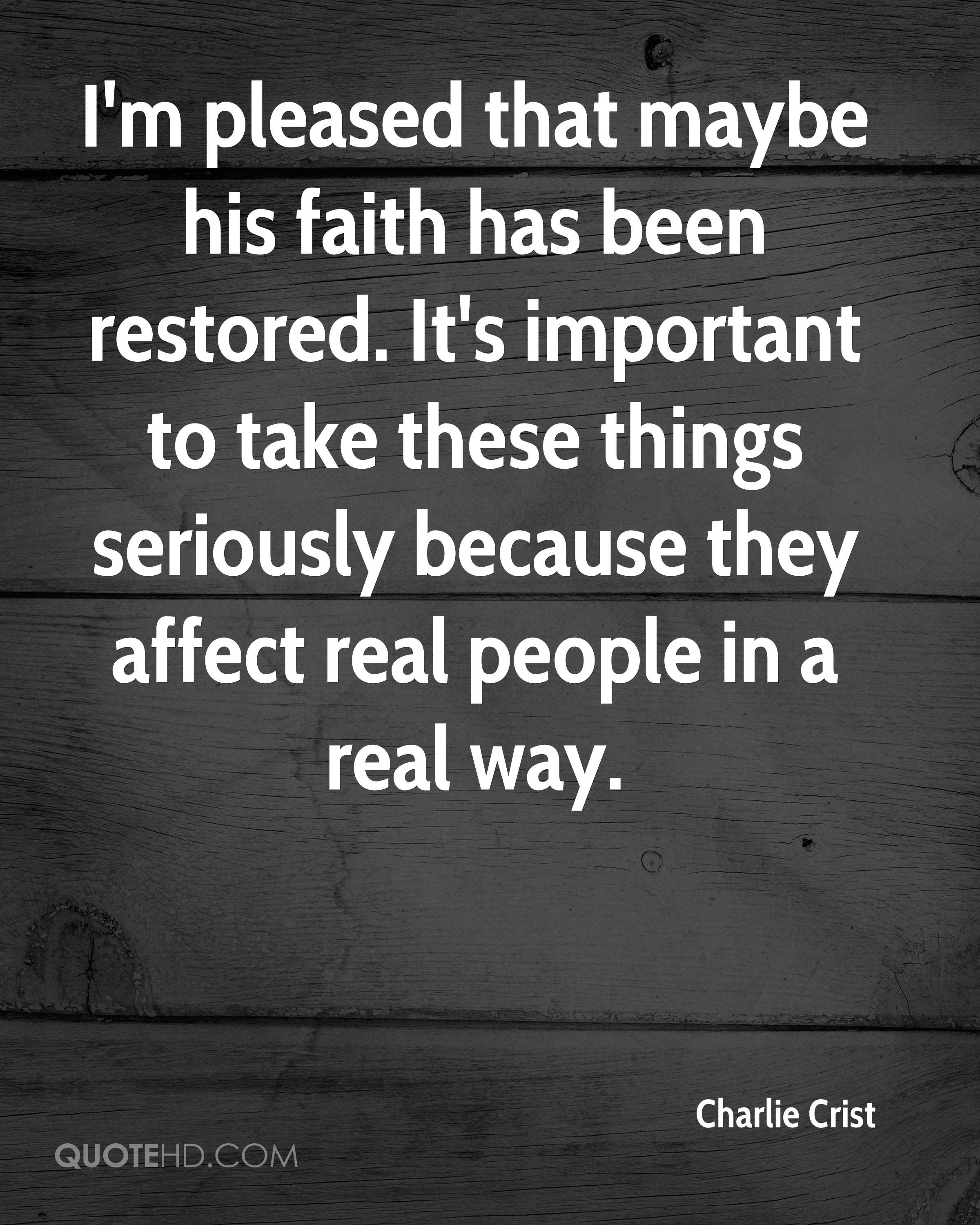 I'm pleased that maybe his faith has been restored. It's important to take these things seriously because they affect real people in a real way.