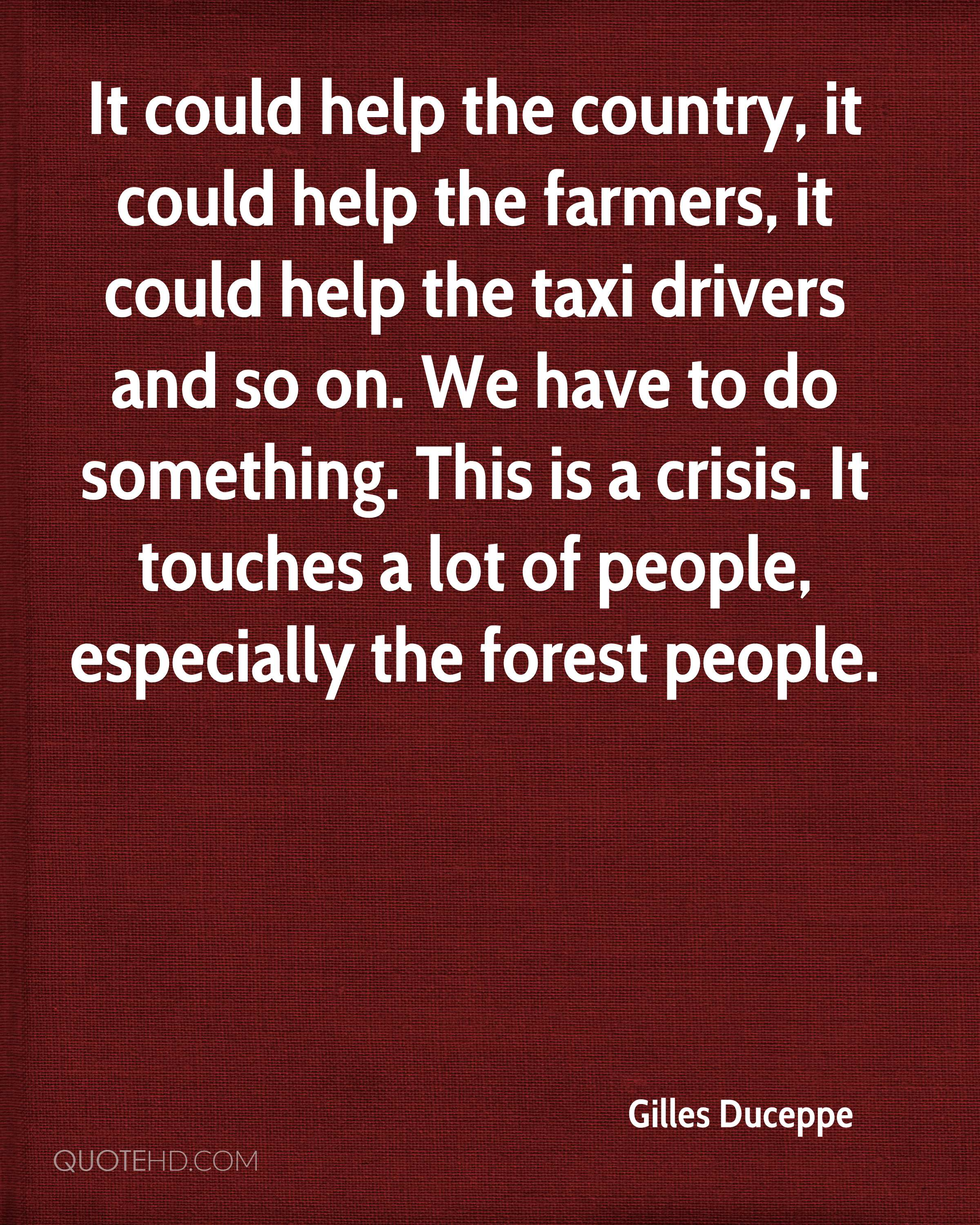 It could help the country, it could help the farmers, it could help the taxi drivers and so on. We have to do something. This is a crisis. It touches a lot of people, especially the forest people.