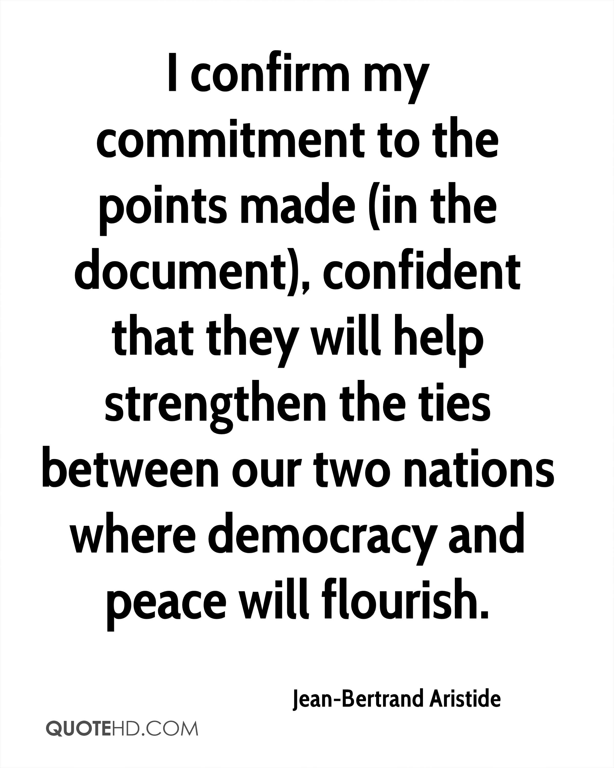I confirm my commitment to the points made (in the document), confident that they will help strengthen the ties between our two nations where democracy and peace will flourish.